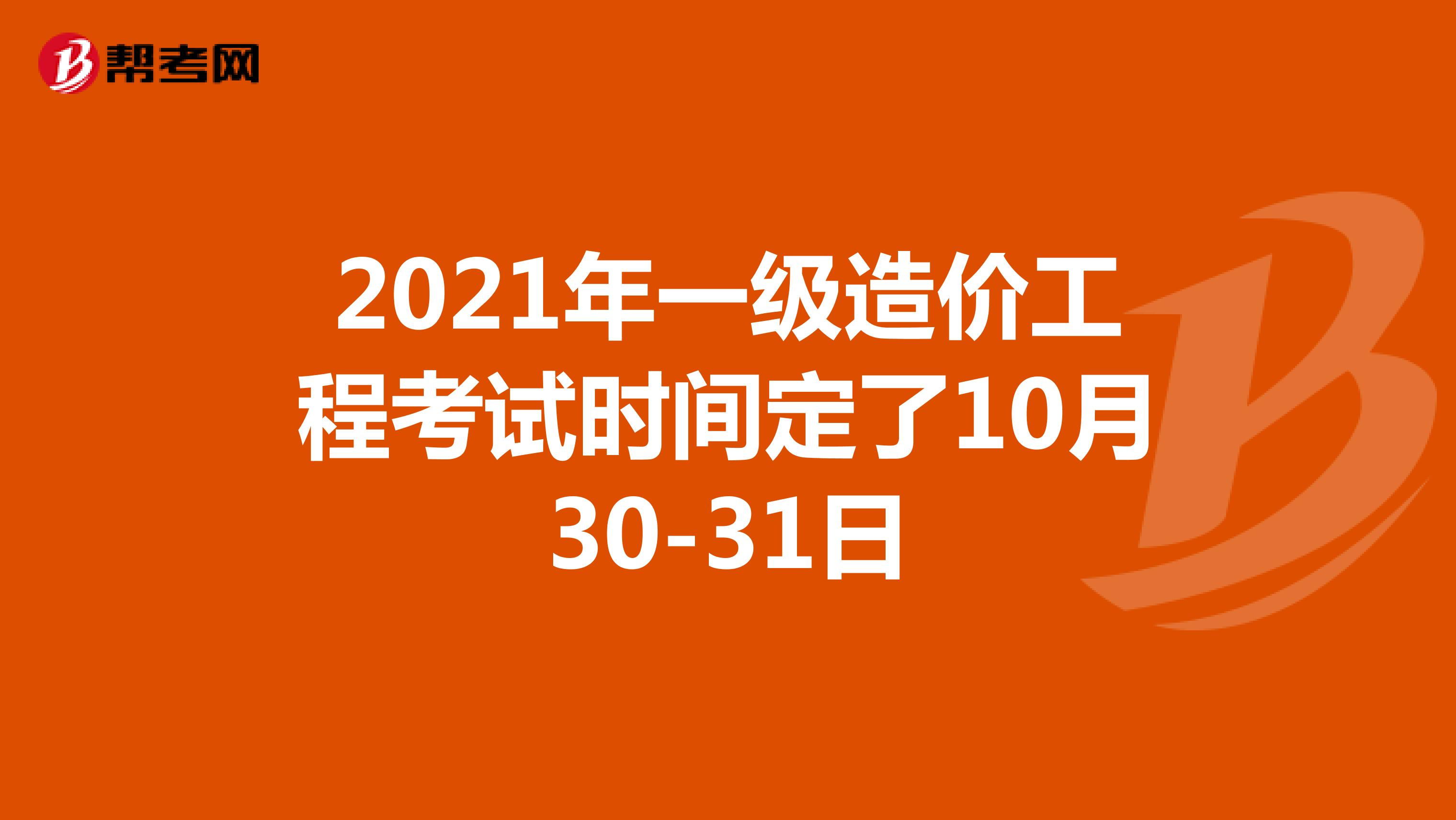 2021年一级造价工程考试时间定了10月30-31日