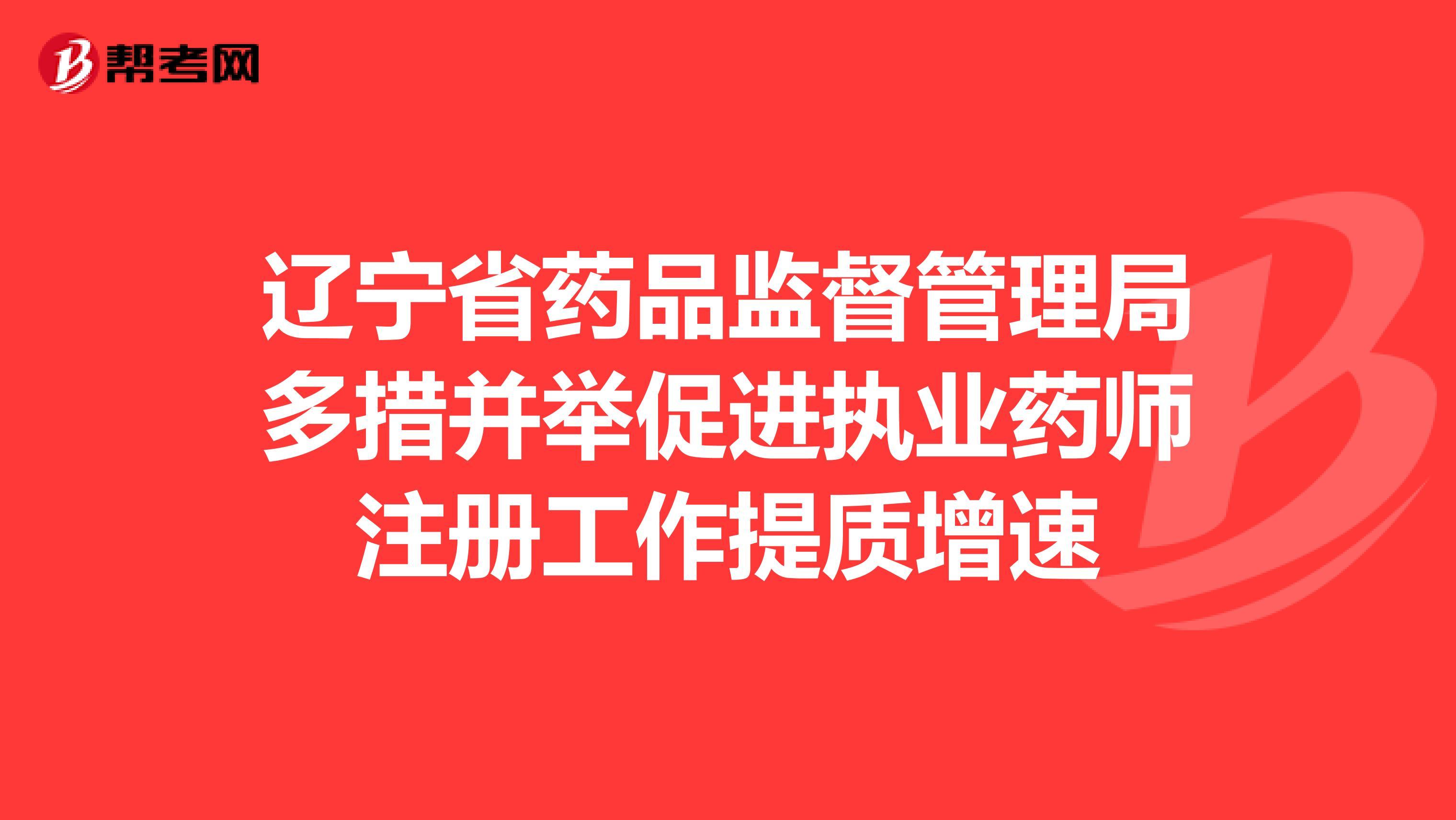 辽宁省药品监督管理局多措并举促进执业药师注册工作提质增速