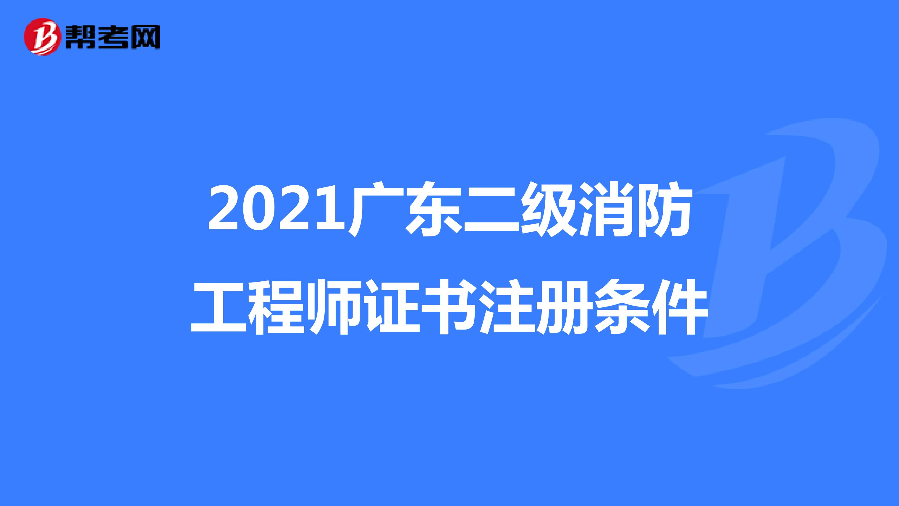 2021广东二级消防工程师证书注册条件