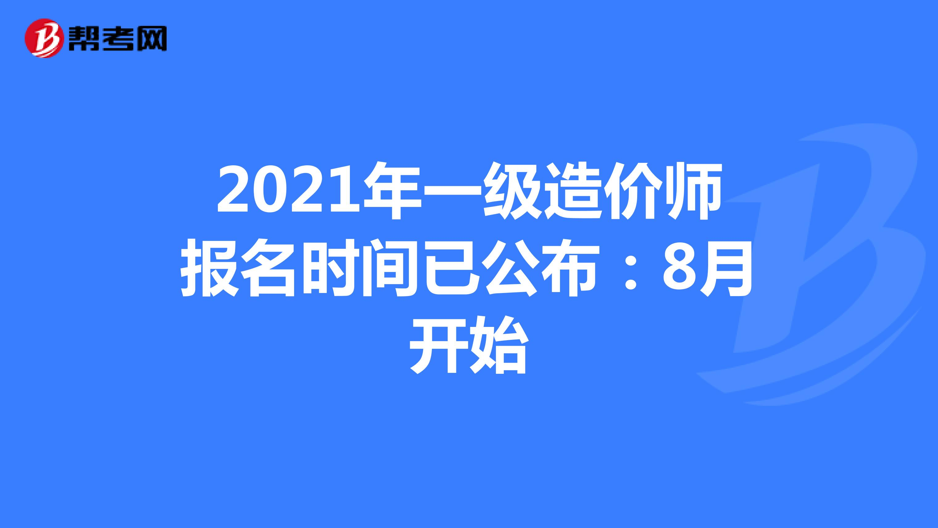 2021年一级造价师报名时间已公布:8月开始