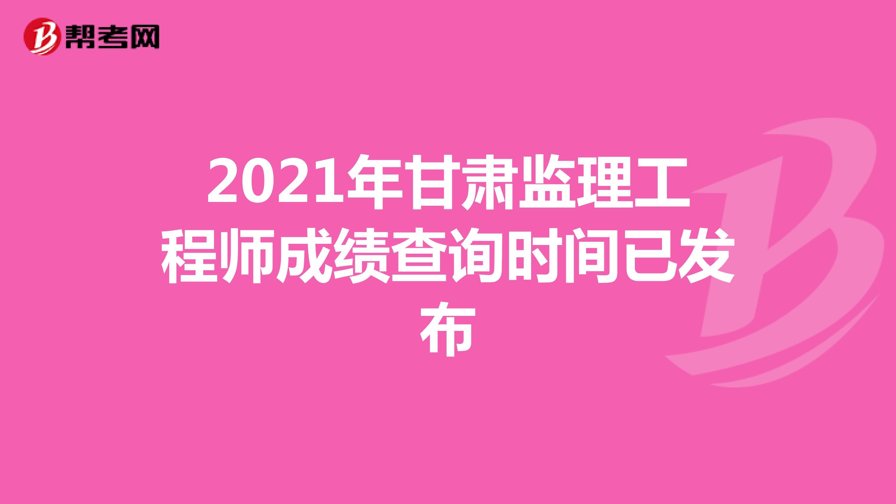 2021年甘肃监理工程师成绩查询时间已发布
