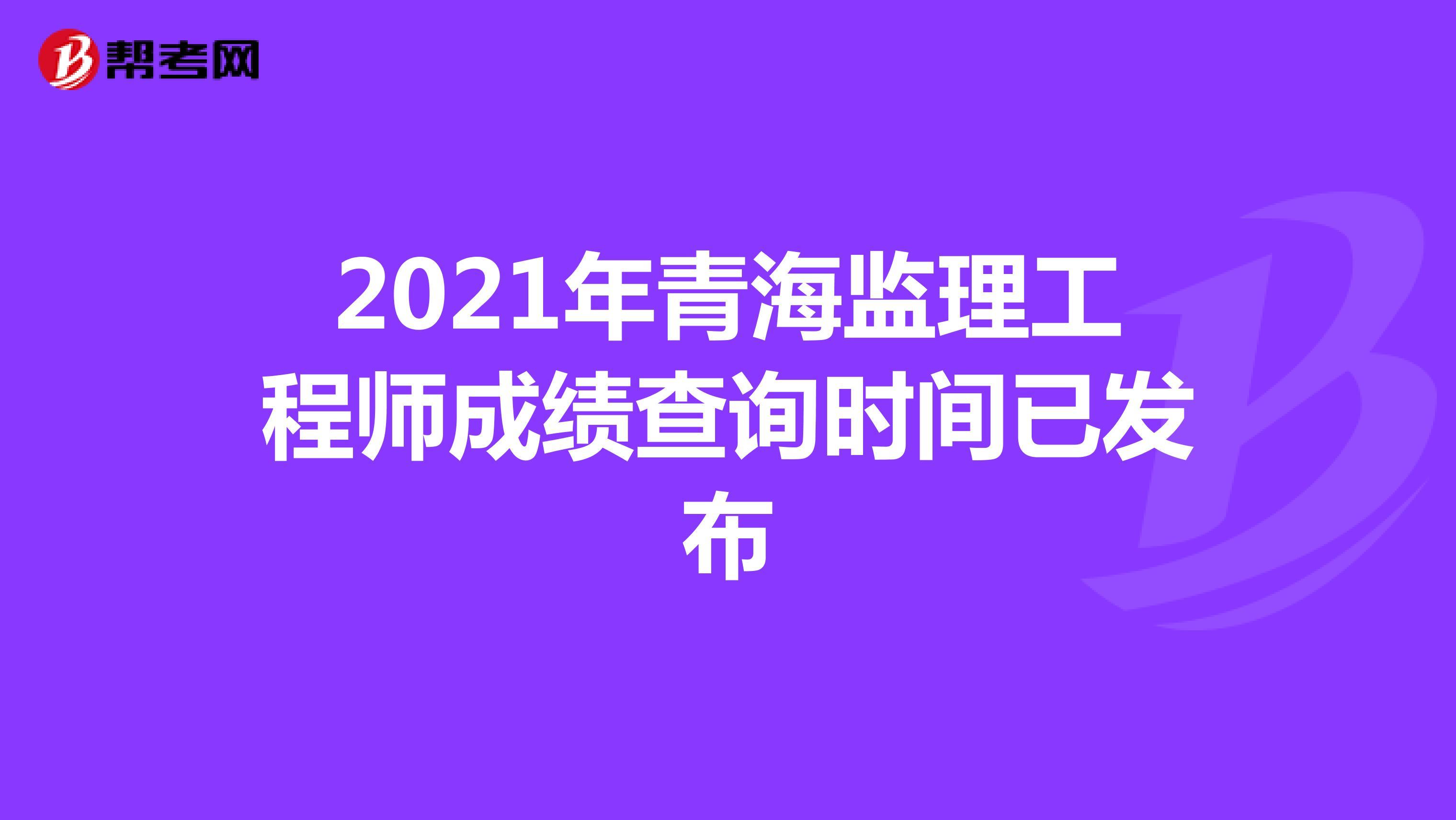 2021年青海监理工程师成绩查询时间已发布