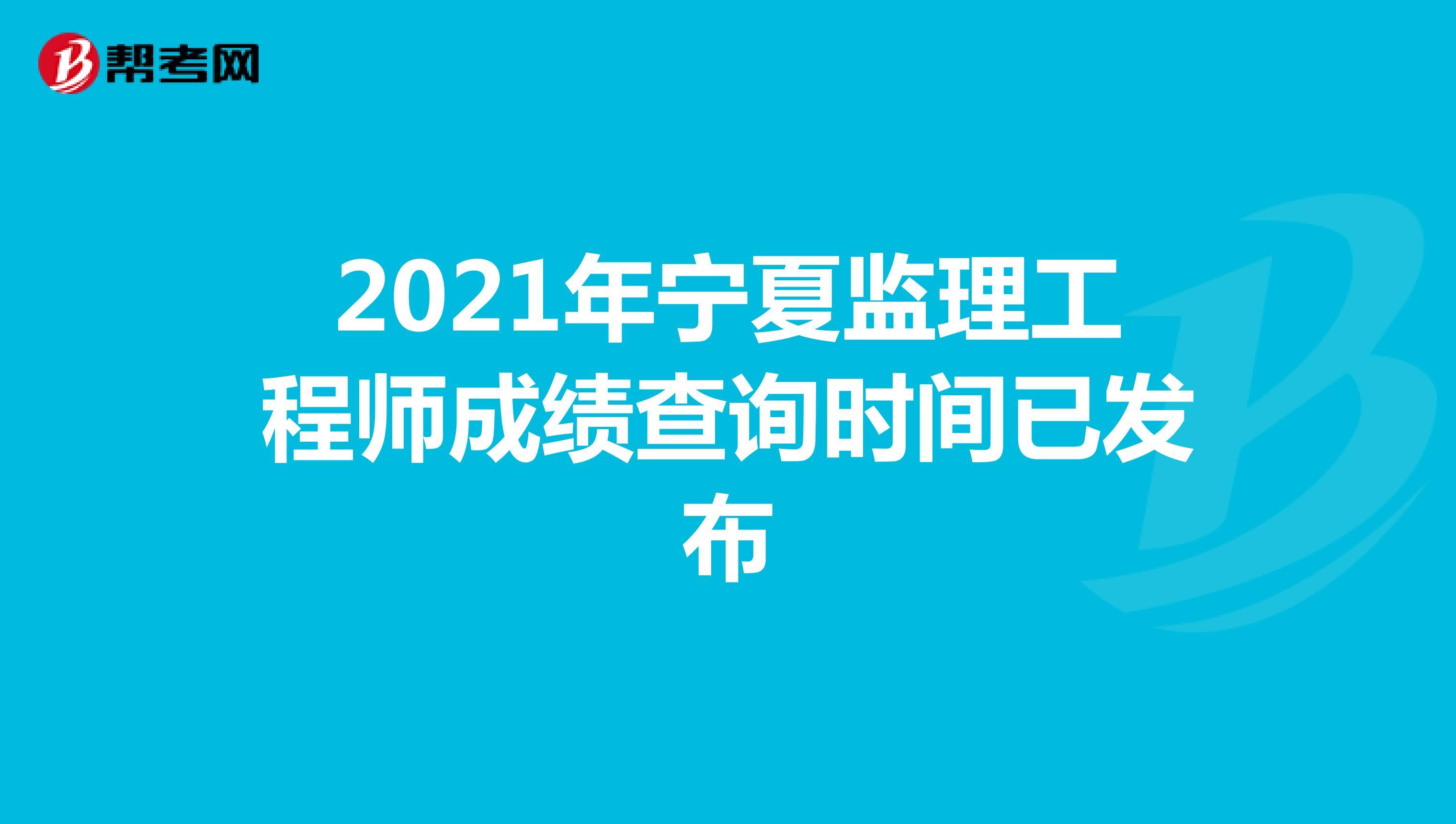 2021年宁夏监理工程师成绩查询时间已发布