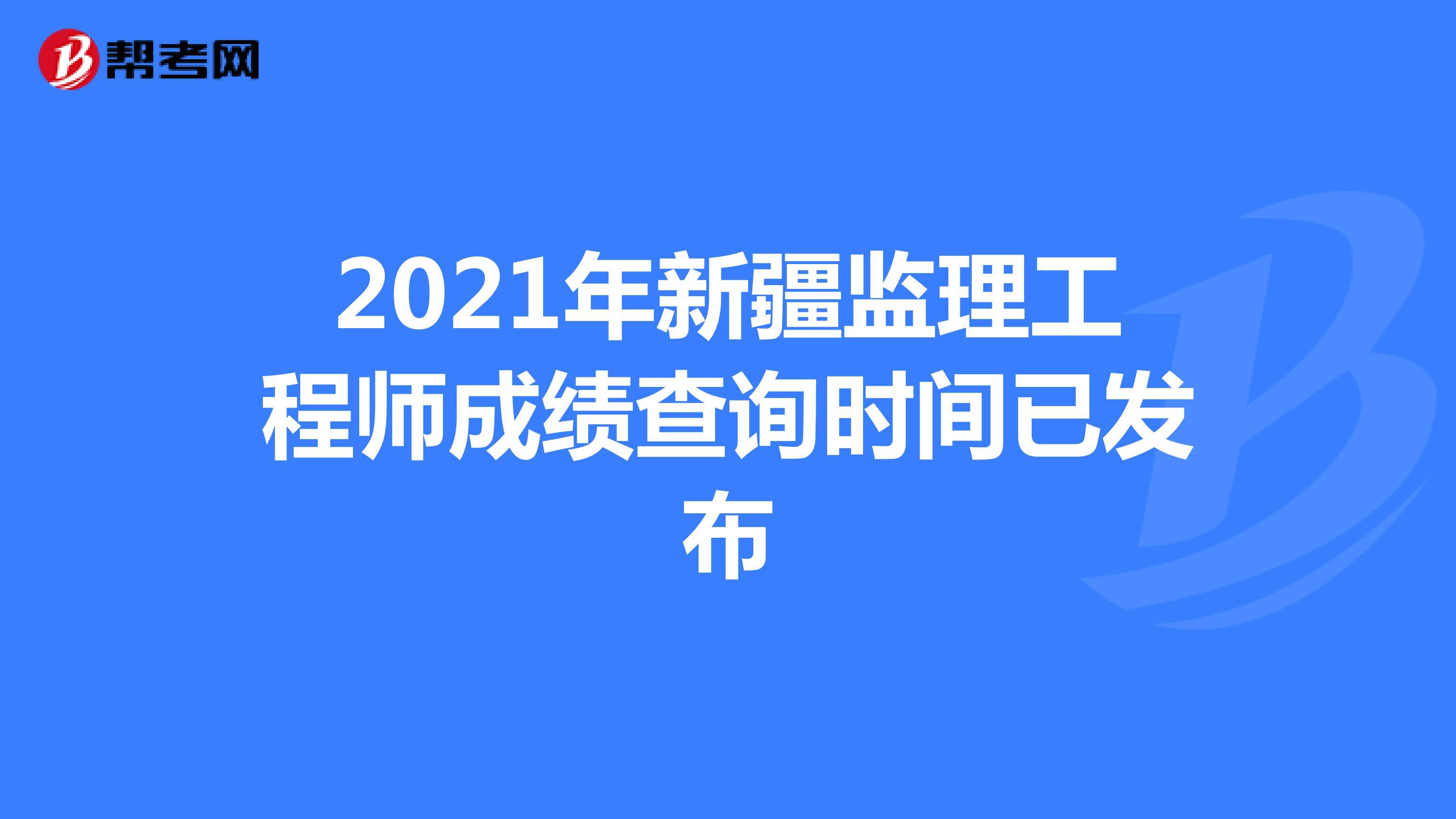 2021年新疆监理工程师成绩查询时间已发布