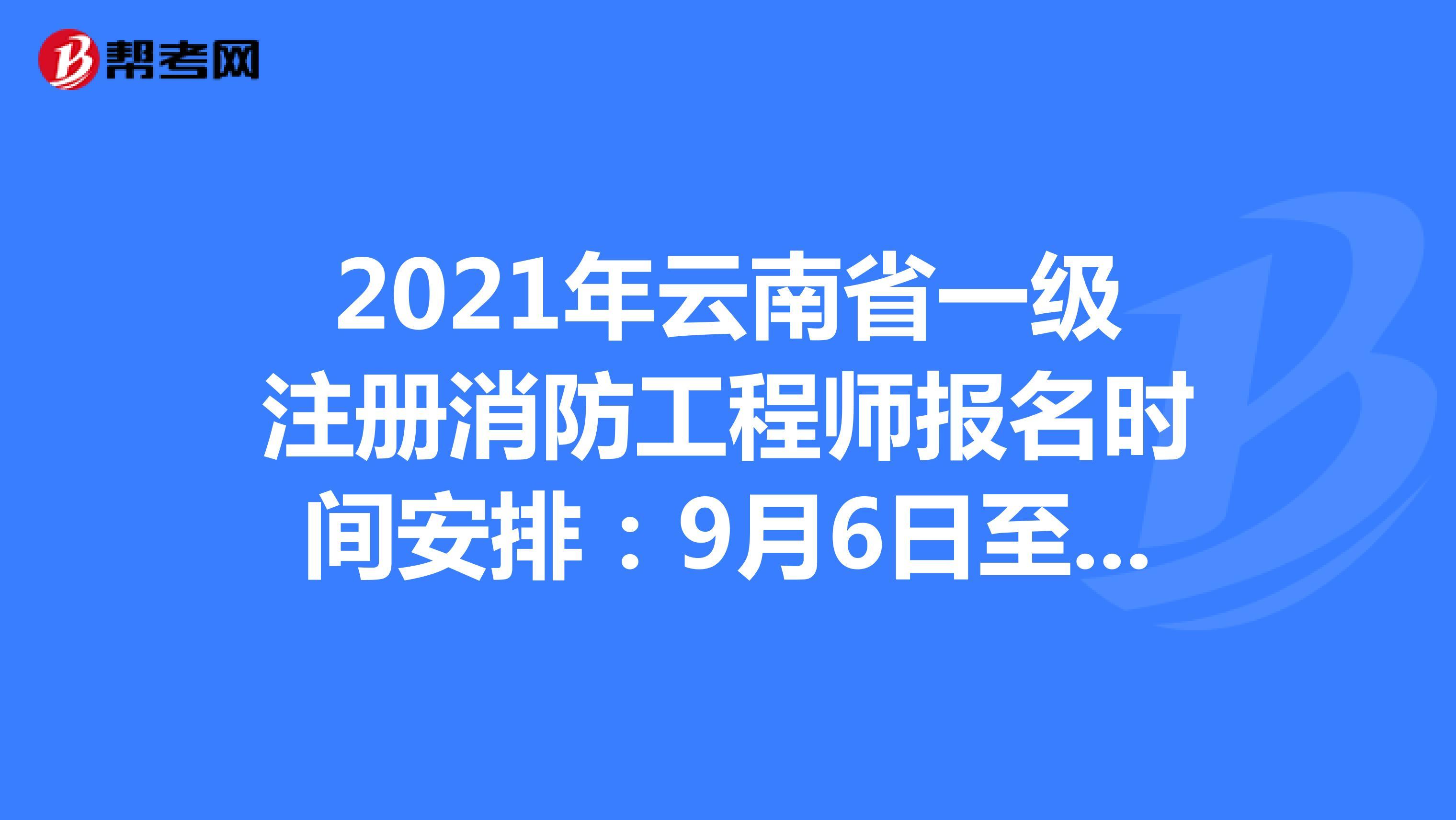 2021年云南省一级注册消防工程师报名时间安排:9月6日至9月13日
