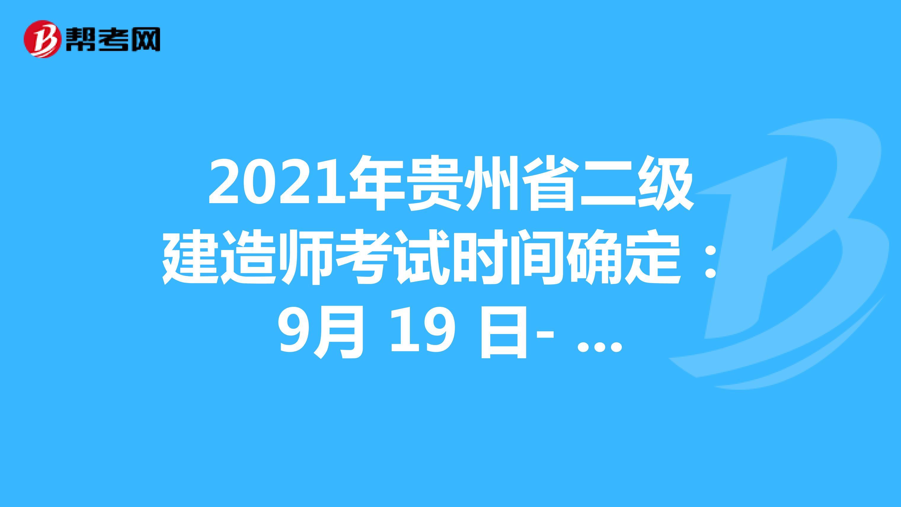 2021年贵州省二级建造师考试时间确定:9月 19 日- 20日、11月 13 日-14日