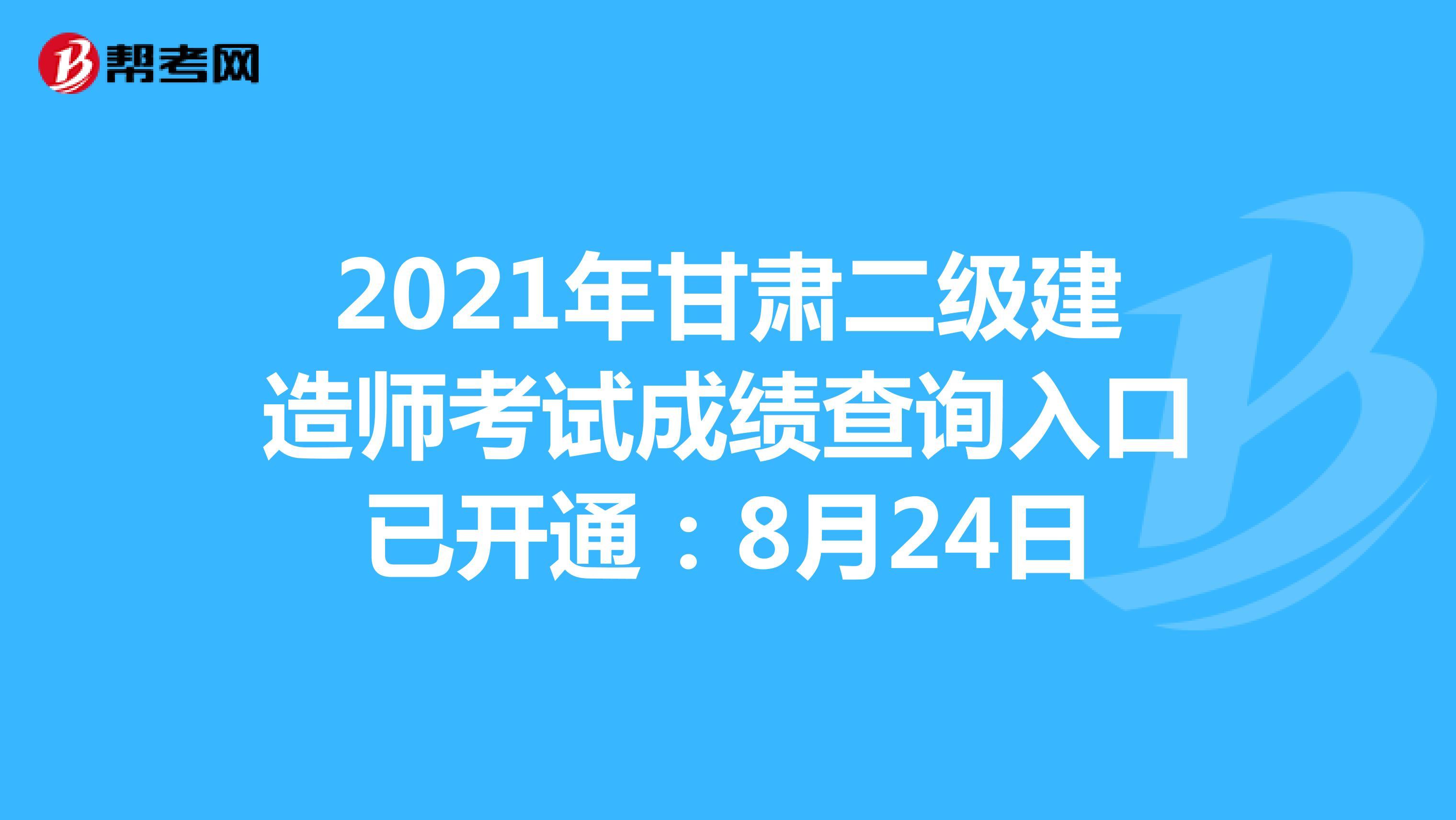 2021年甘肃二级建造师考试成绩查询入口已开通:8月24日