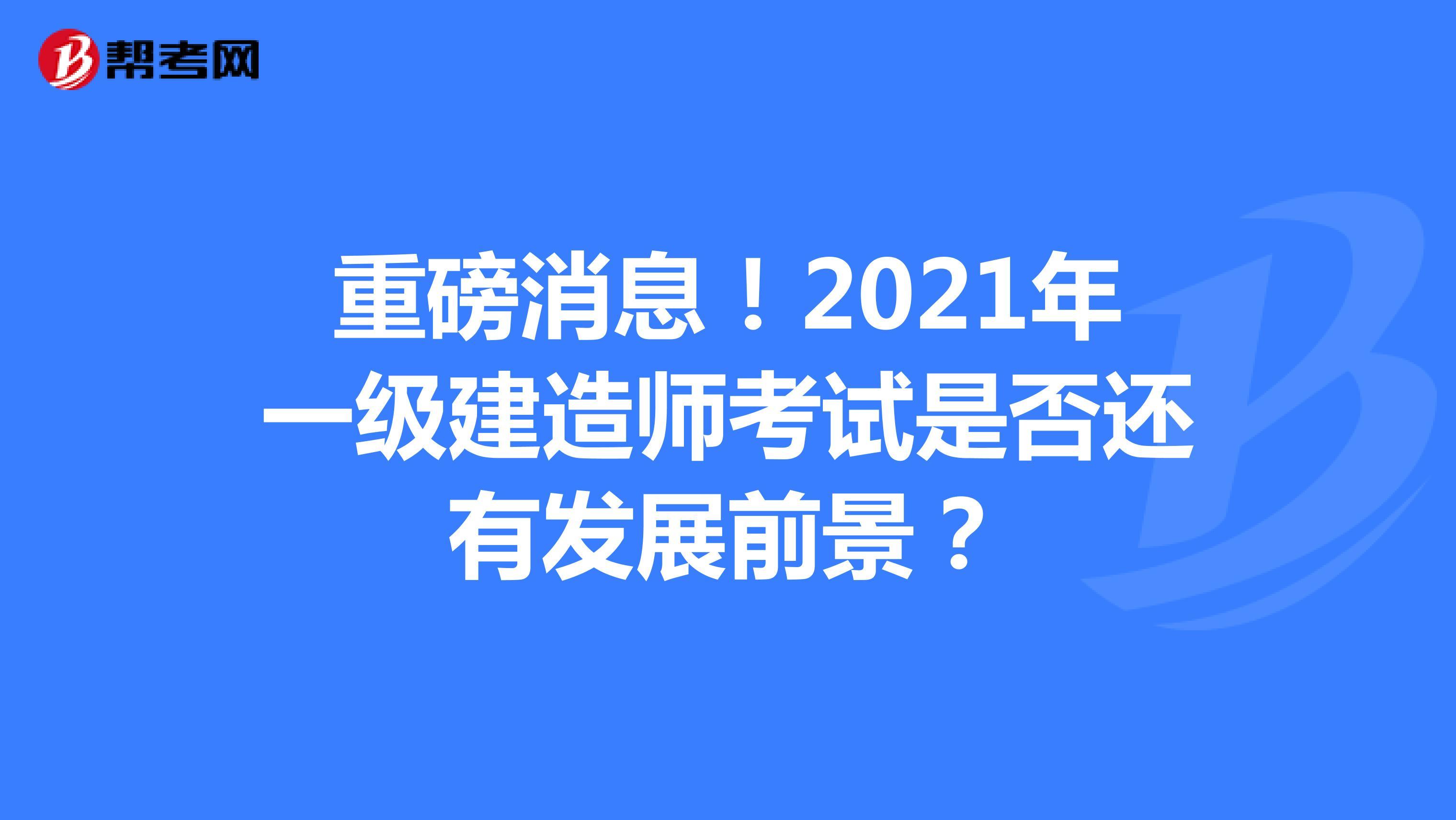 重磅消息!2021年一级建造师考试是否还有发展前景?