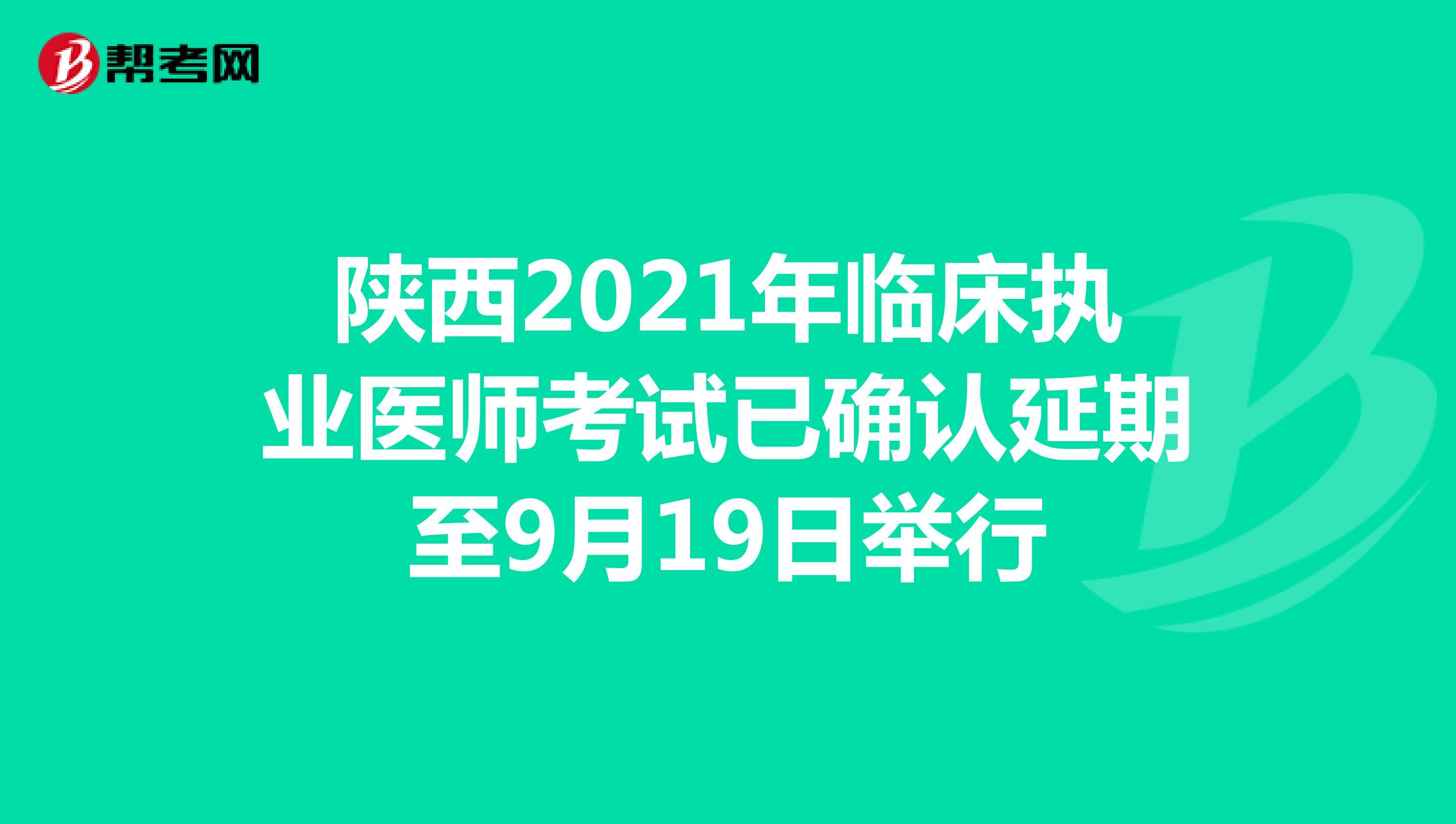 陕西2021年临床执业医师考试已确认延期至9月19日举行