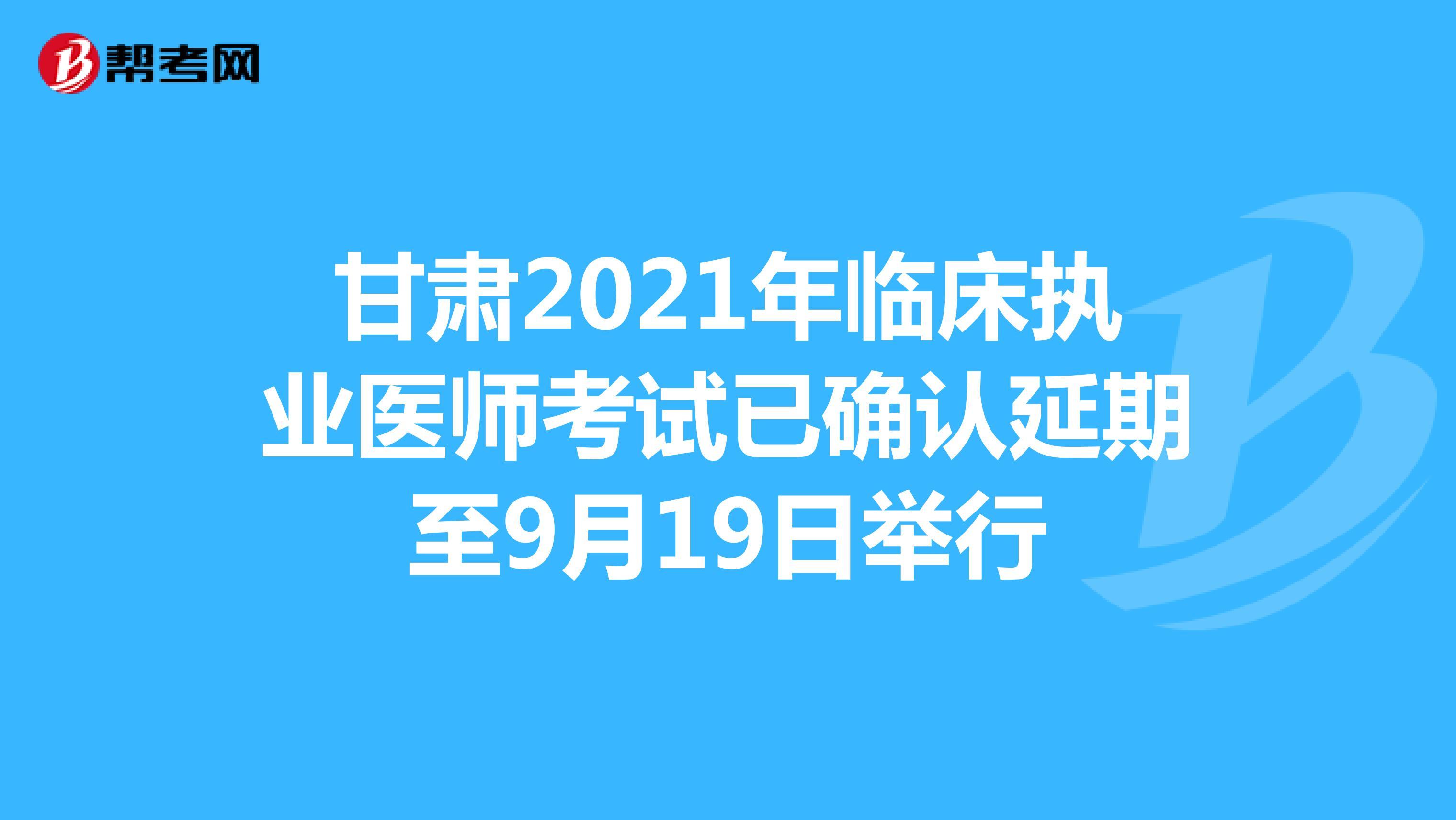 甘肃2021年临床执业医师考试已确认延期至9月19日举行