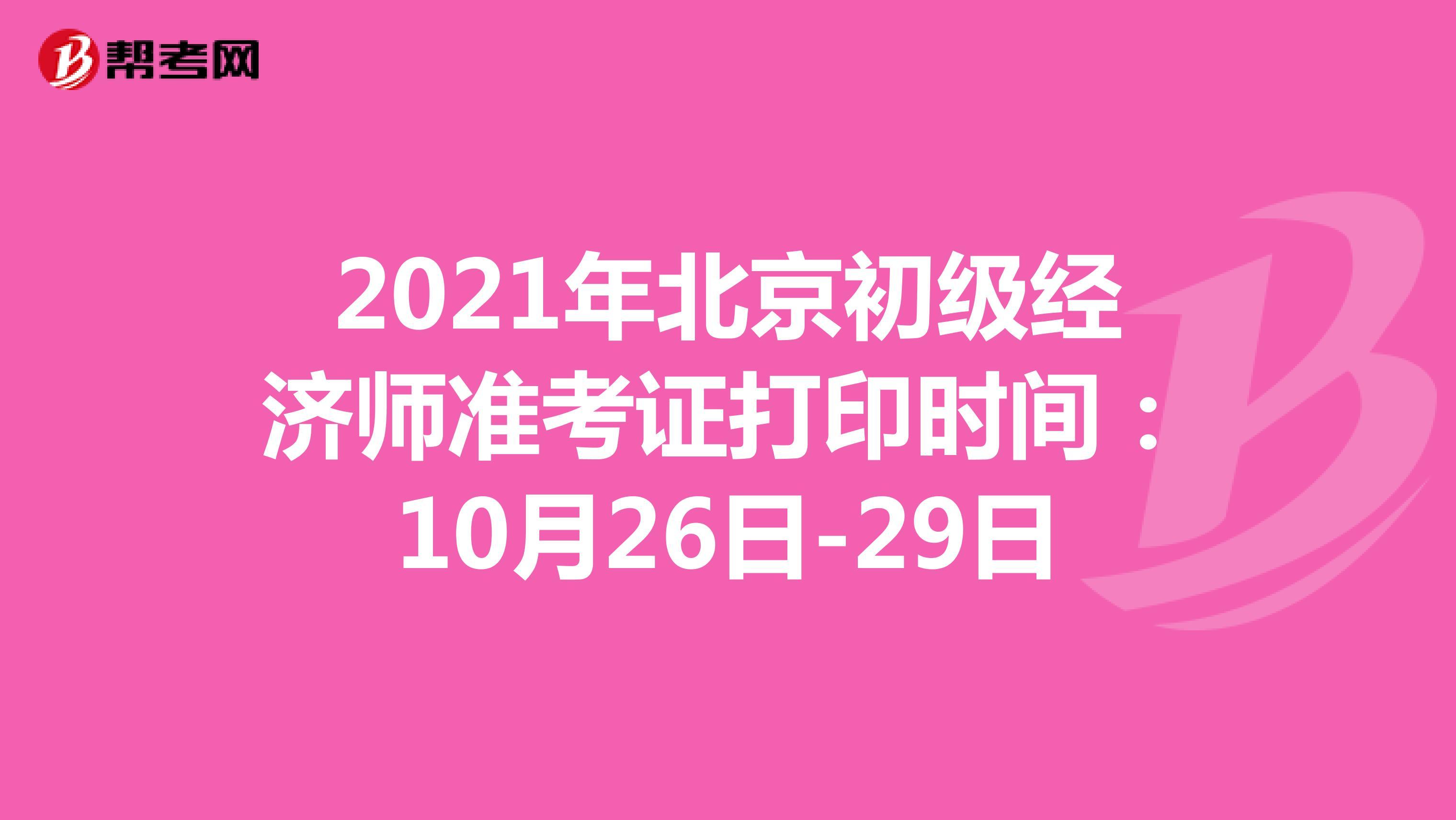 2021年北京初级经济师准考证打印时间:10月26日-29日