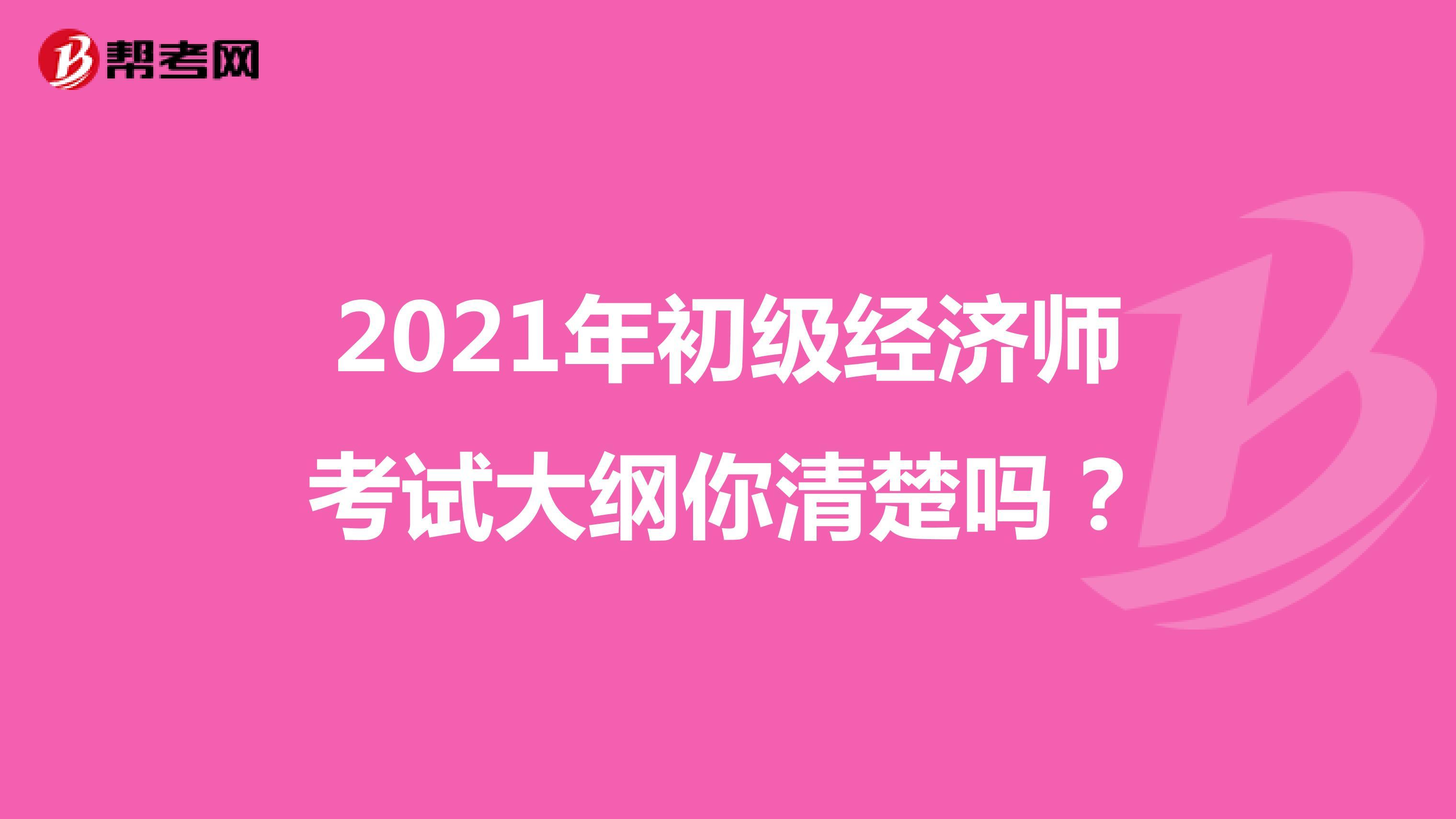 2021年初级经济师考试大纲你清楚吗?