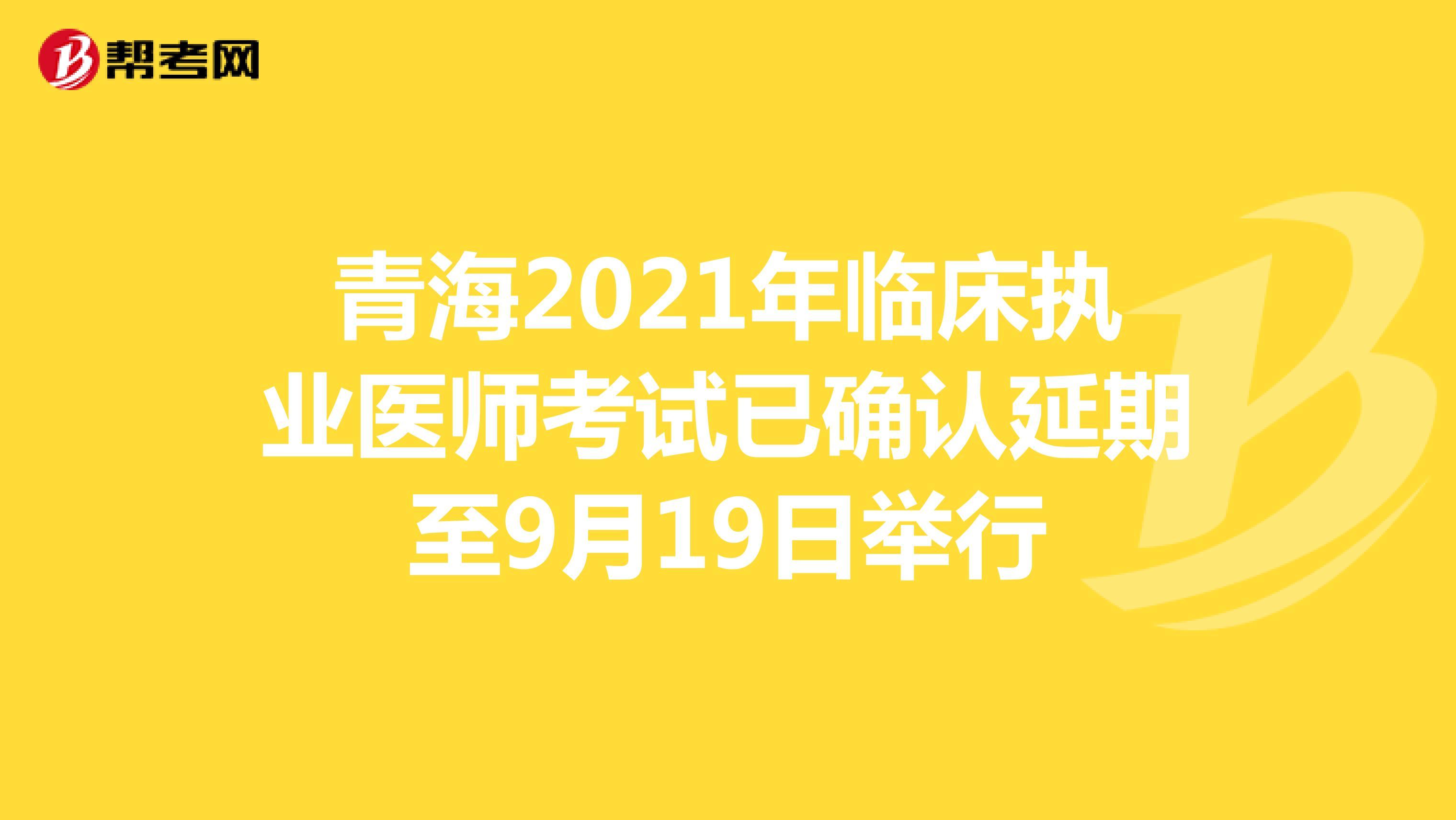 青海2021年临床执业医师考试已确认延期至9月19日举行