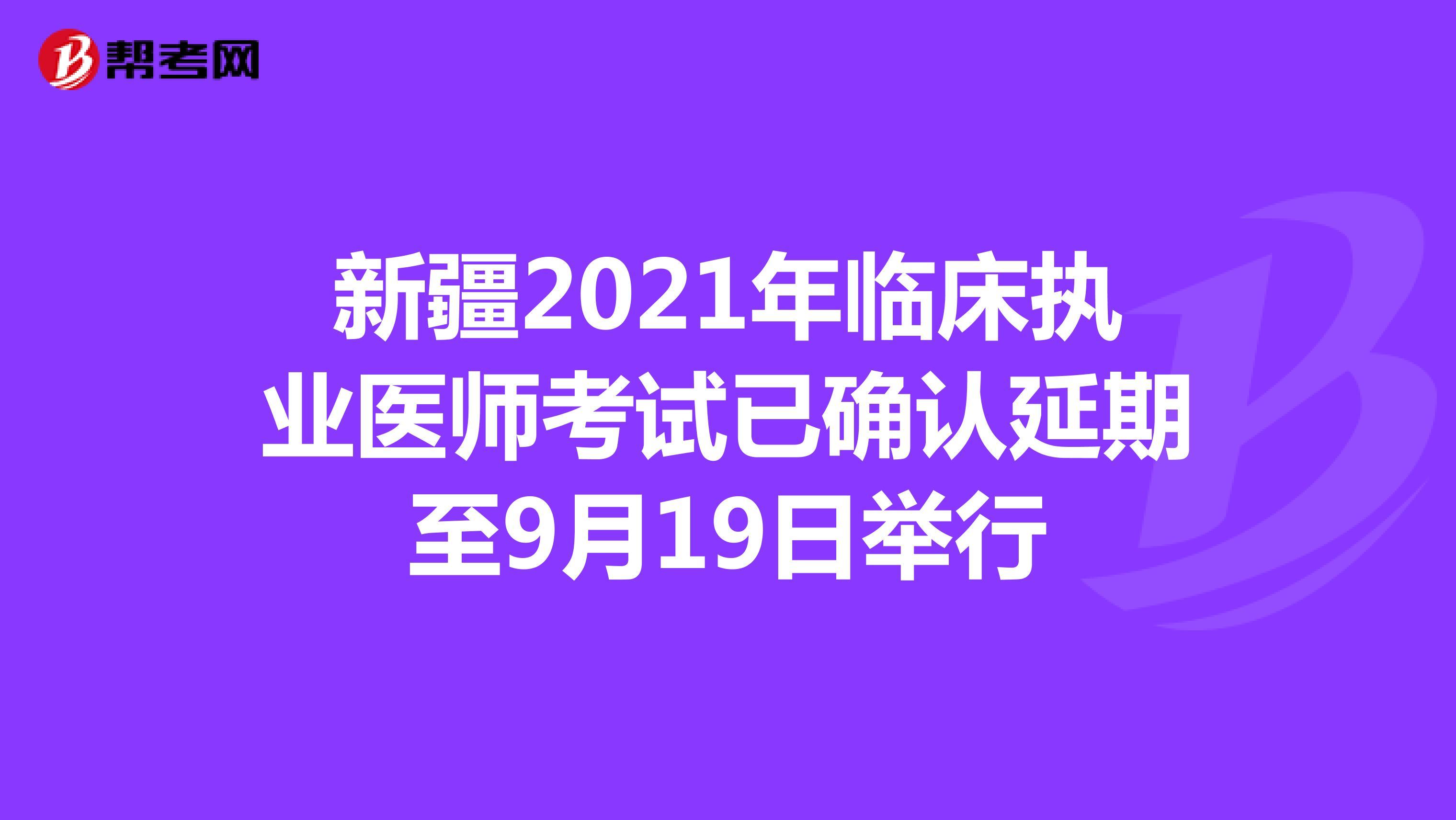 新疆2021年临床执业医师考试已确认延期至9月19日举行