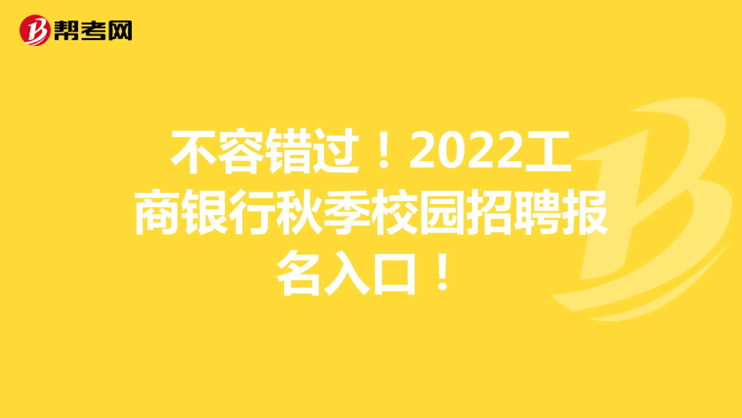 不容错过!2022工商银行秋季校园招聘报名入口!
