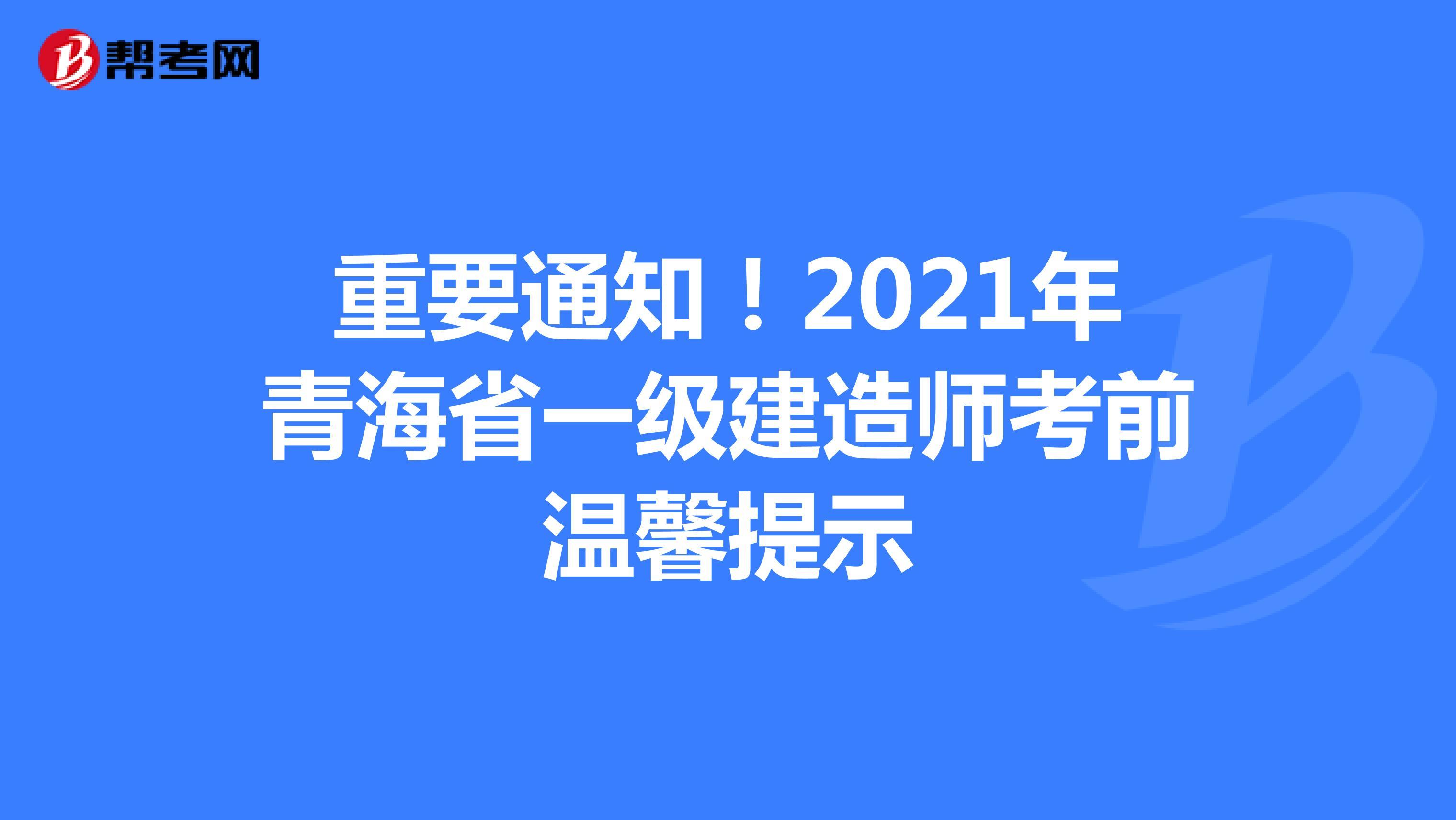 重要通知!2021年青海省一级建造师考前温馨提示