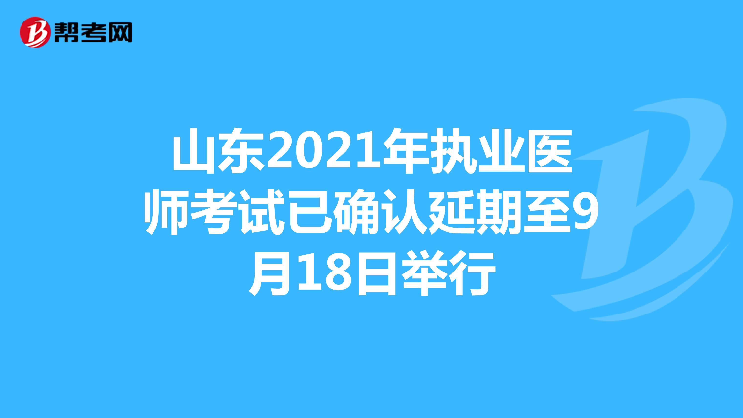 山东2021年执业医师考试已确认延期至9月18日举行