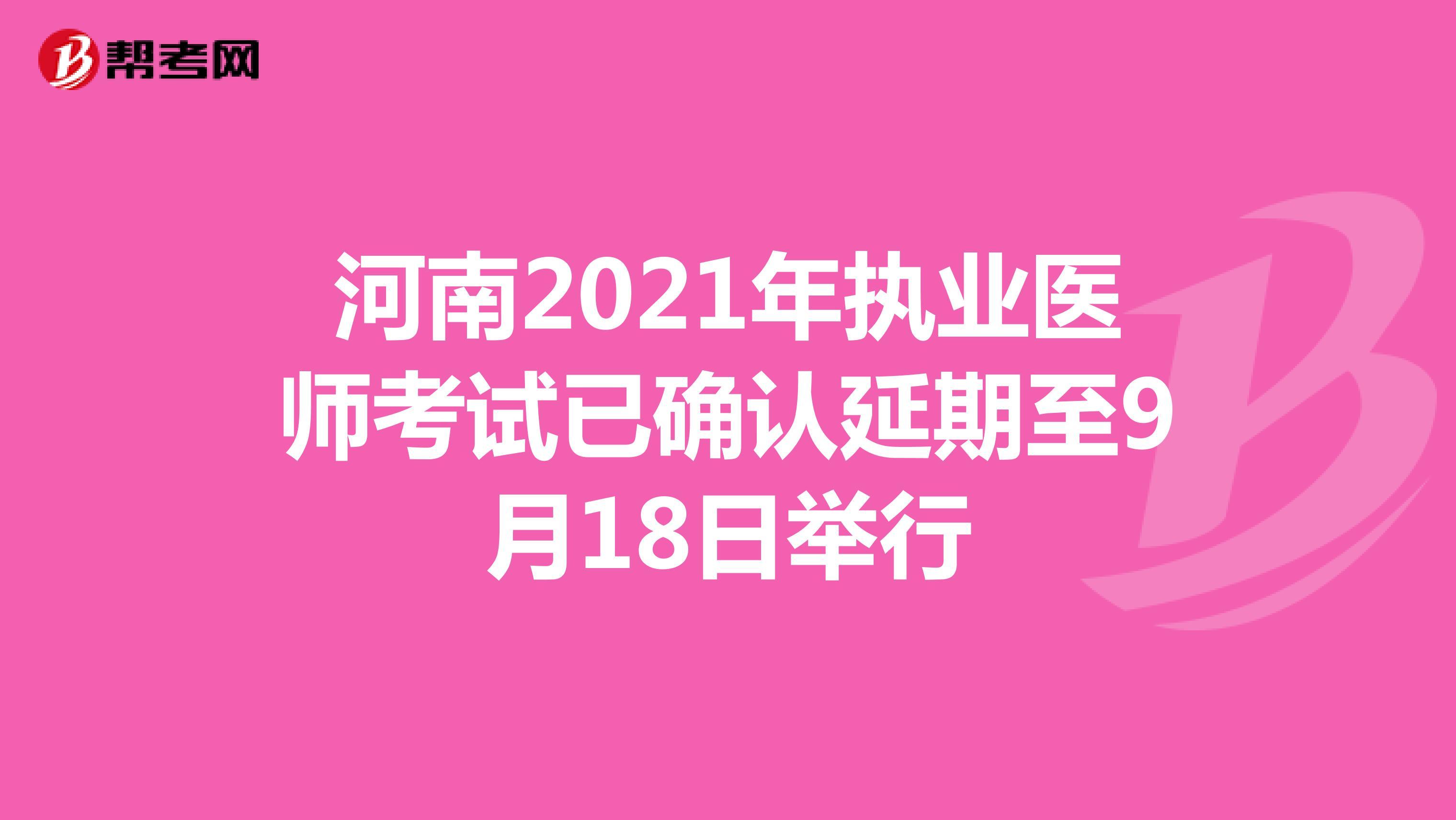 河南2021年执业医师考试已确认延期至9月18日举行