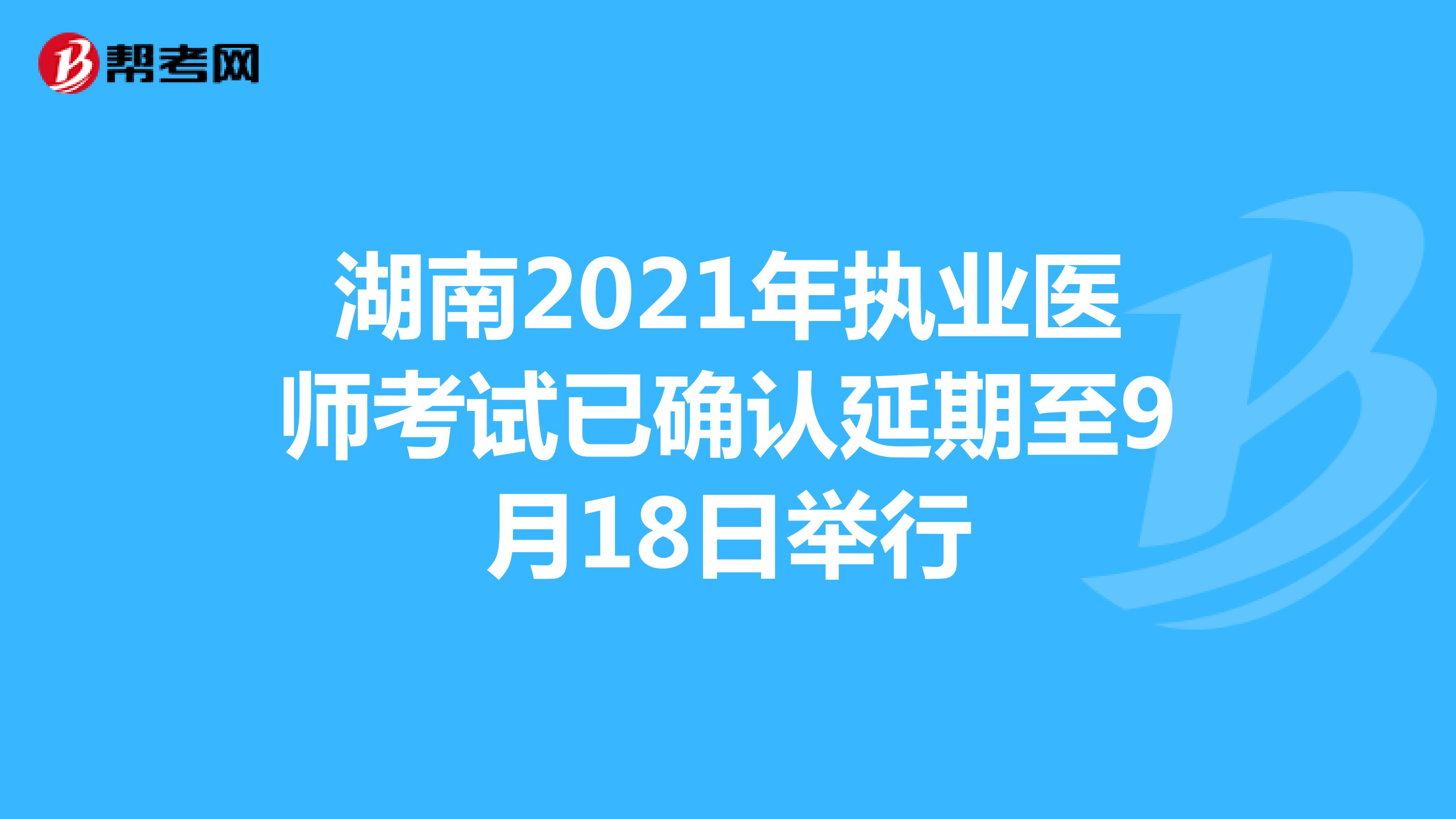 湖南2021年执业医师考试已确认延期至9月18日举行