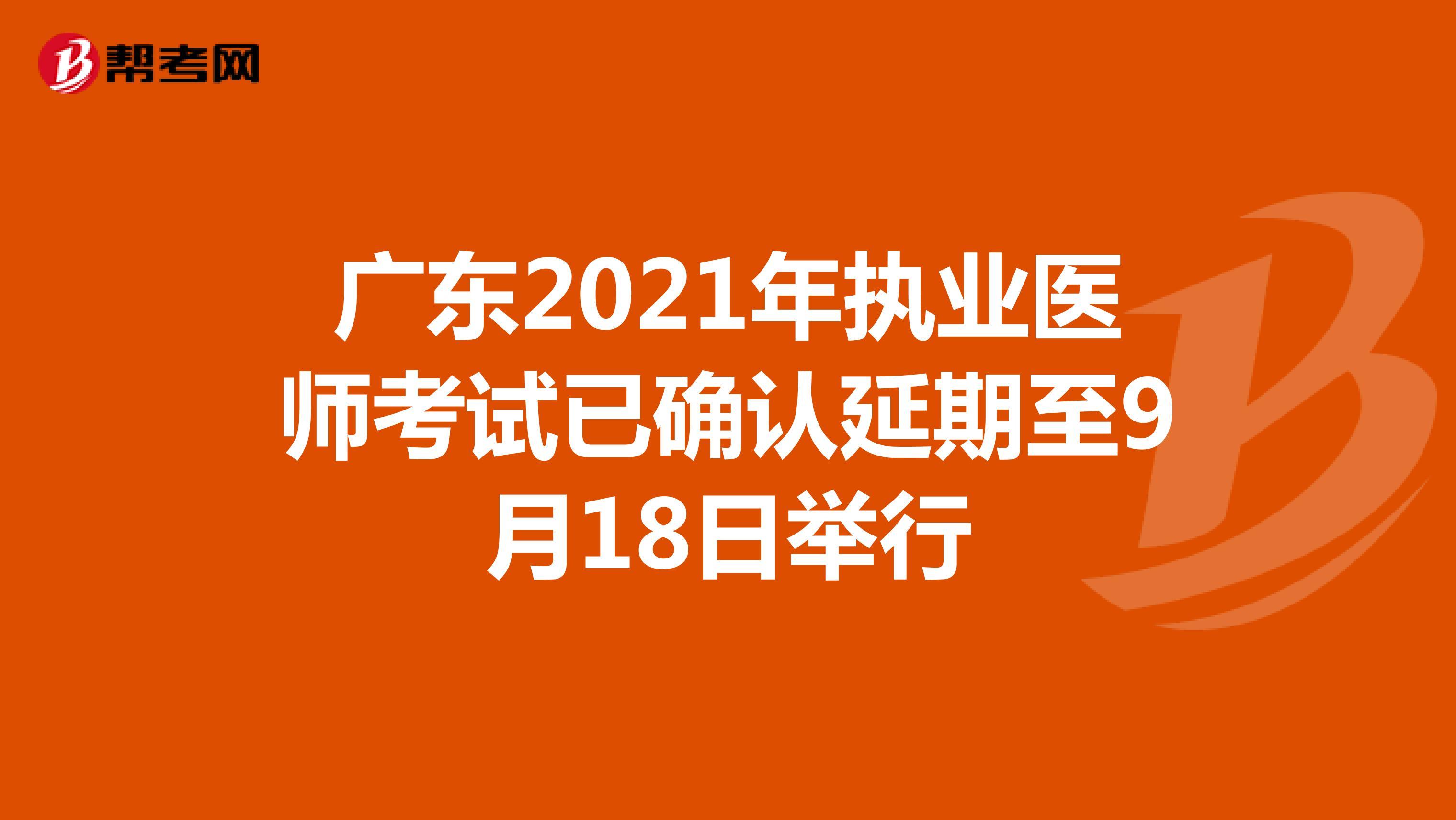 广东2021年执业医师考试已确认延期至9月18日举行