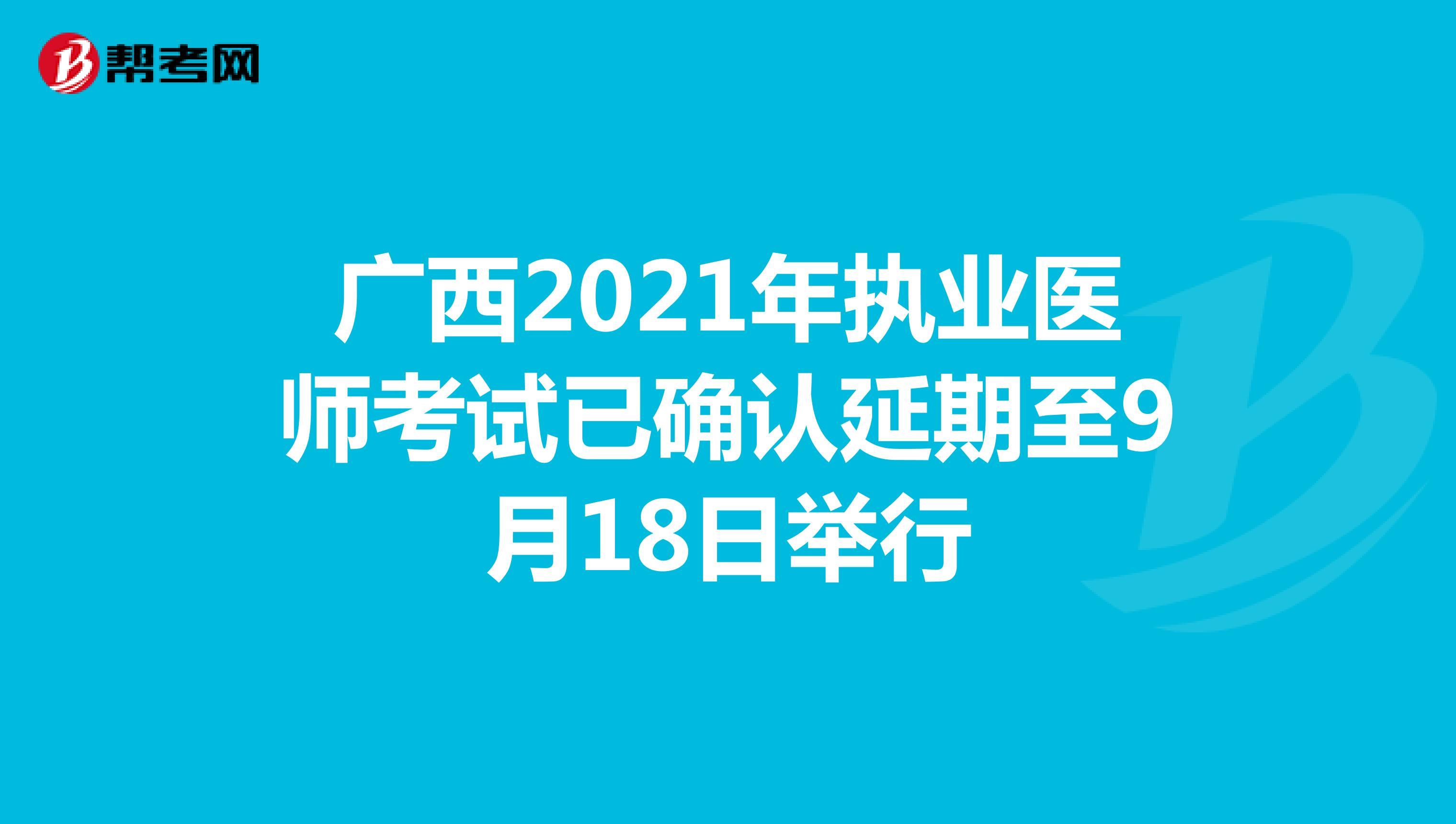 广西2021年执业医师考试已确认延期至9月18日举行