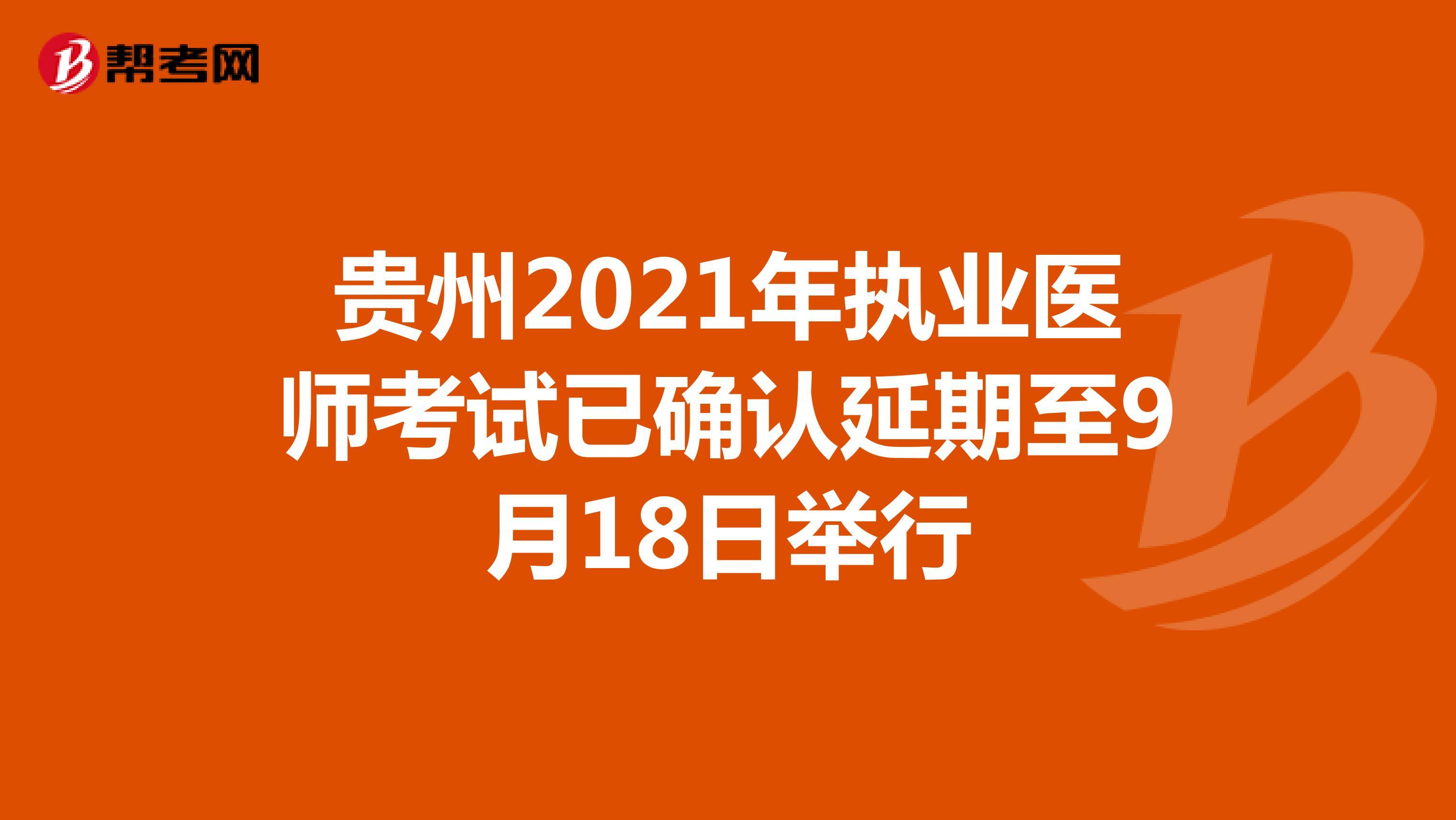 贵州2021年执业医师考试已确认延期至9月18日举行