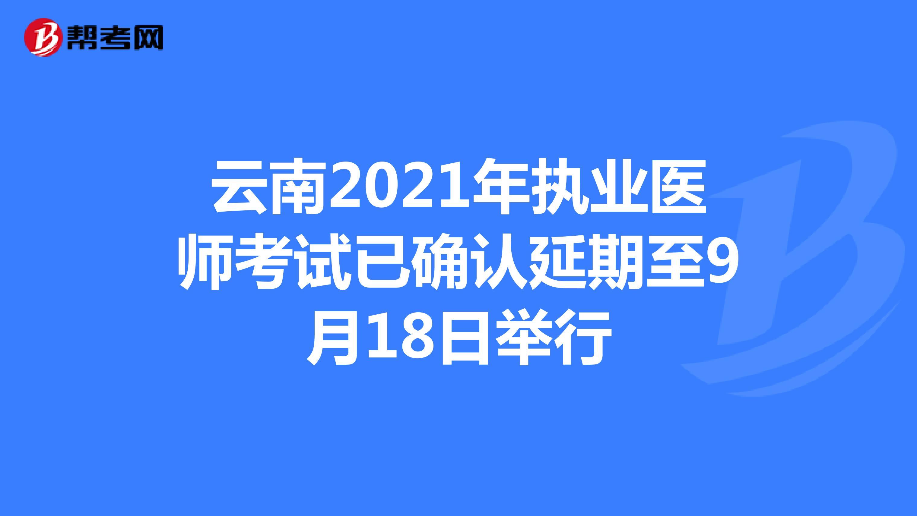 云南2021年执业医师考试已确认延期至9月18日举行