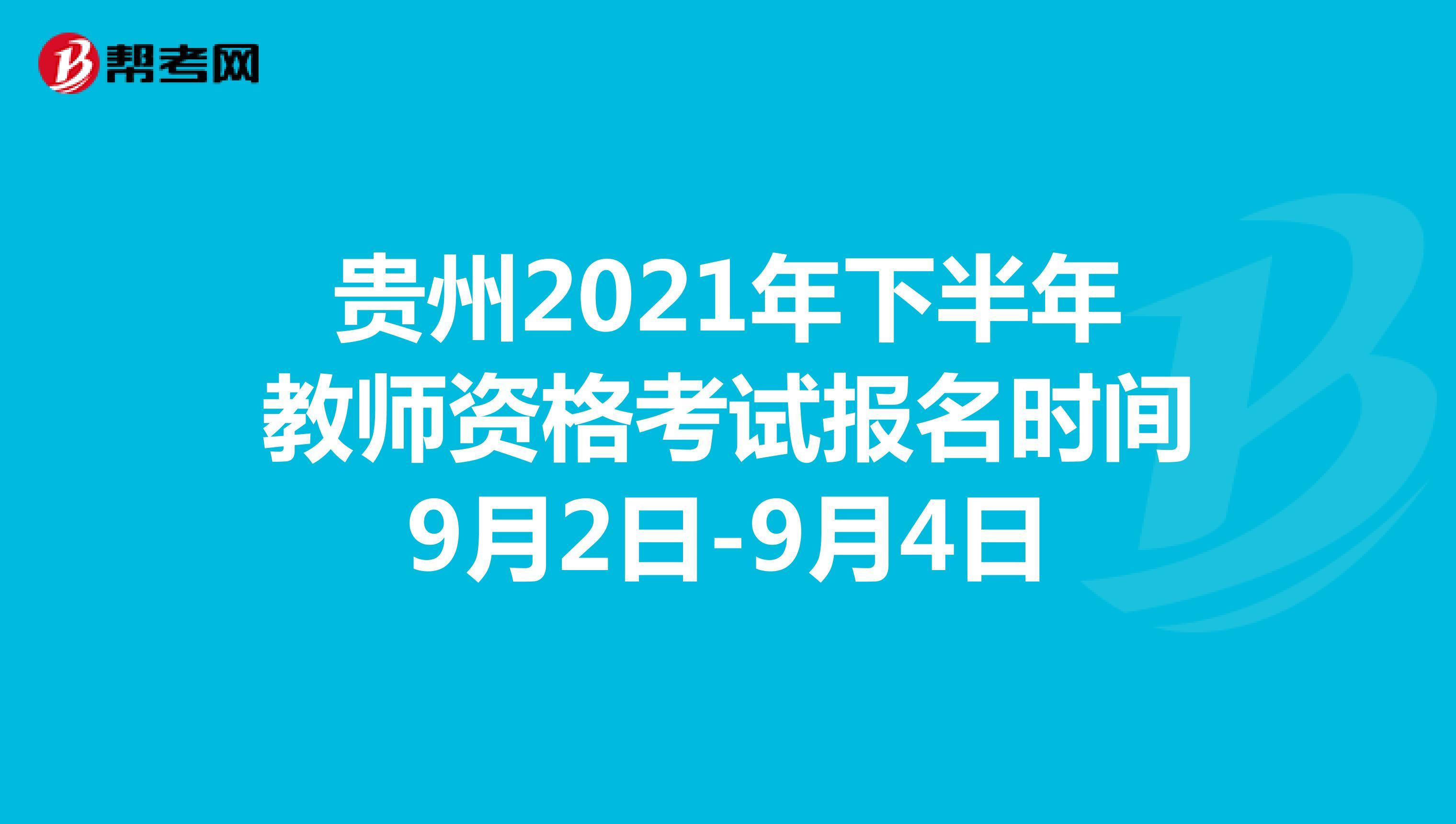贵州2021年下半年教师资格考试报名时间9月2日-9月4日