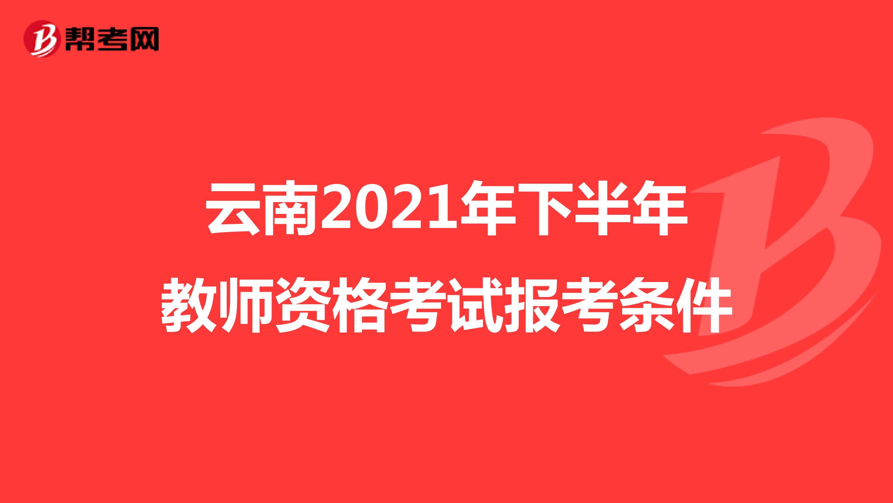 云南2021年下半年教师资格考试报考条件