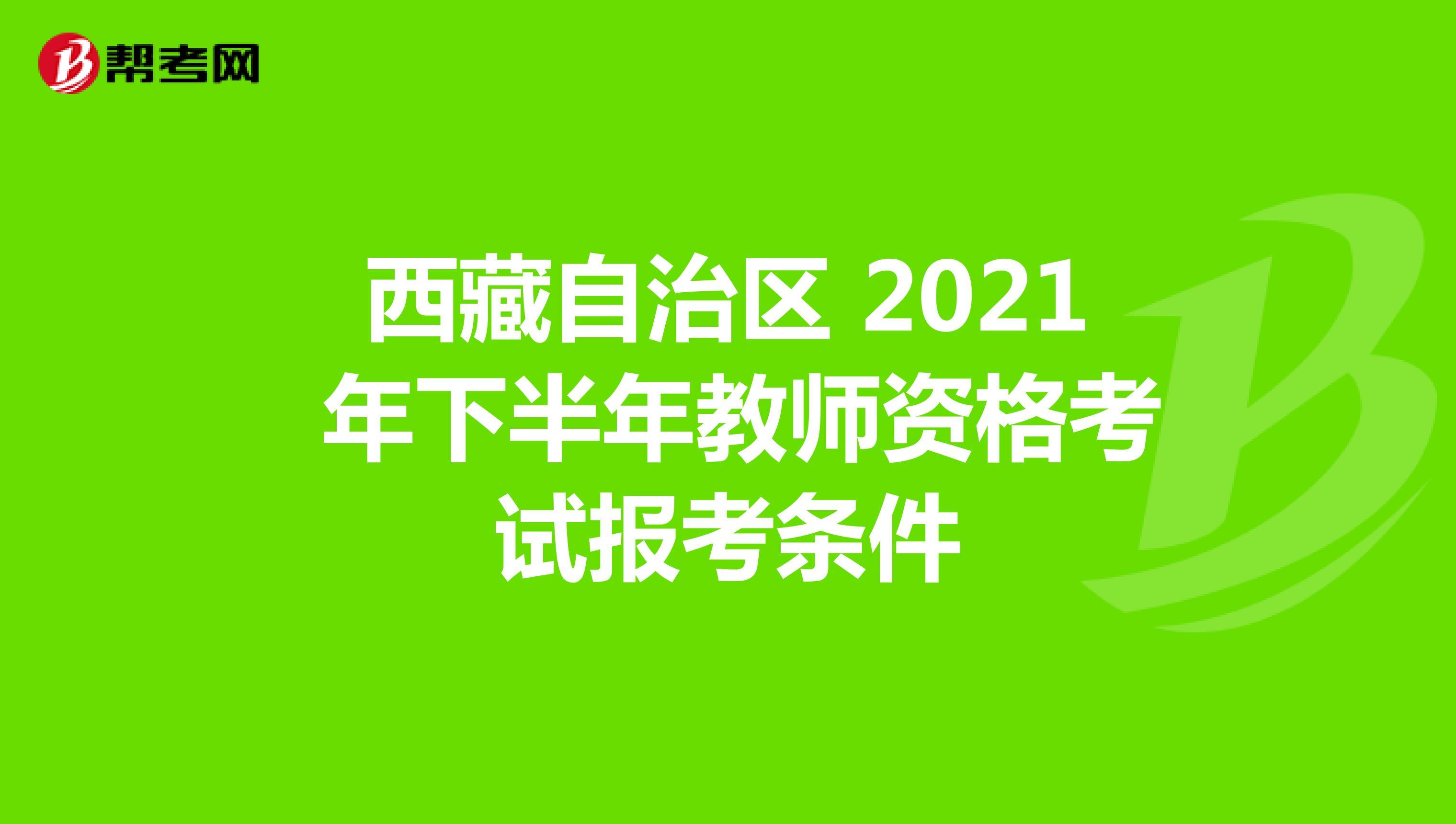 西藏自治区 2021 年下半年教师资格考试报考条件
