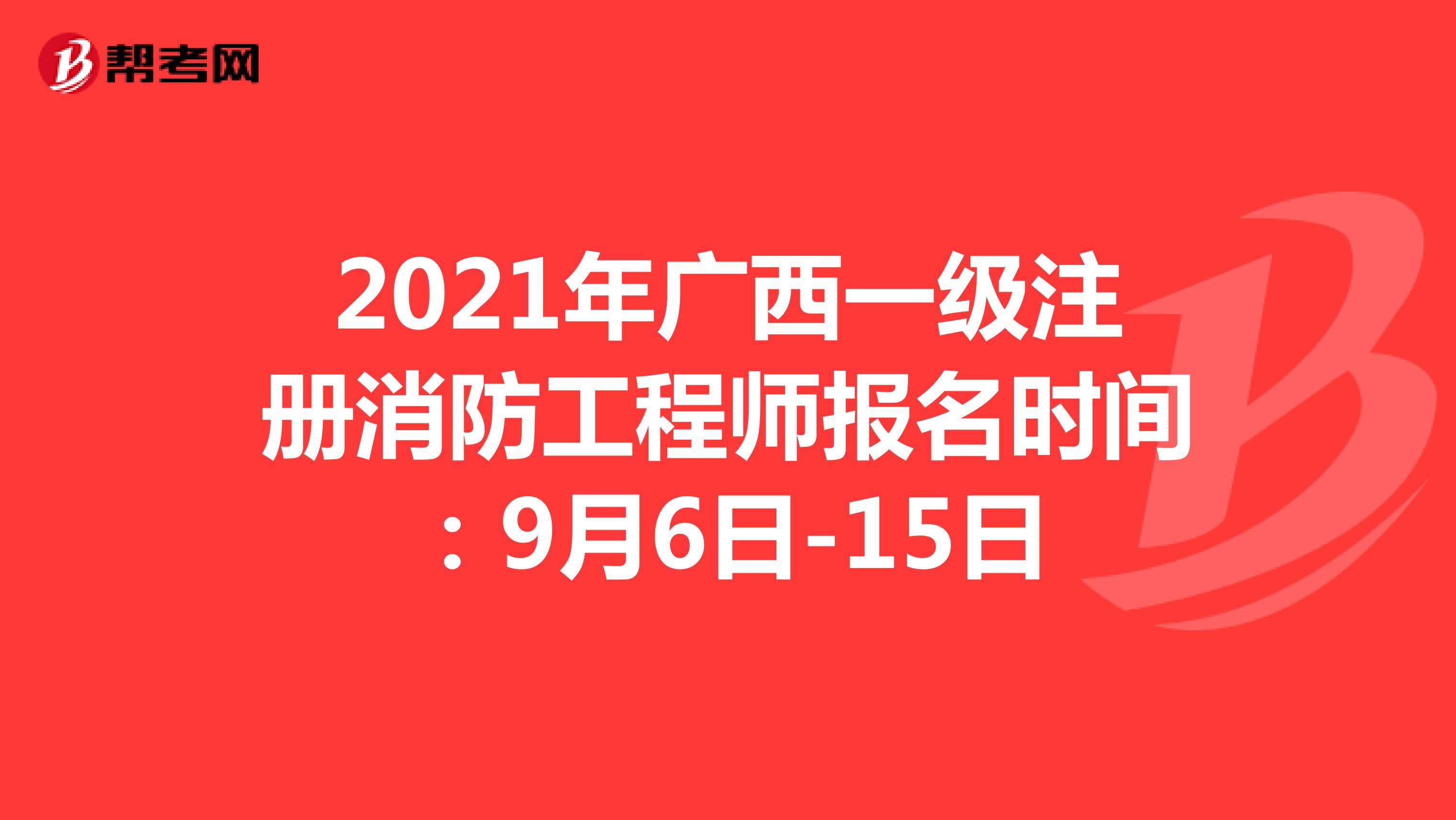 2021年广西一级注册消防工程师报名时间:9月6日-15日
