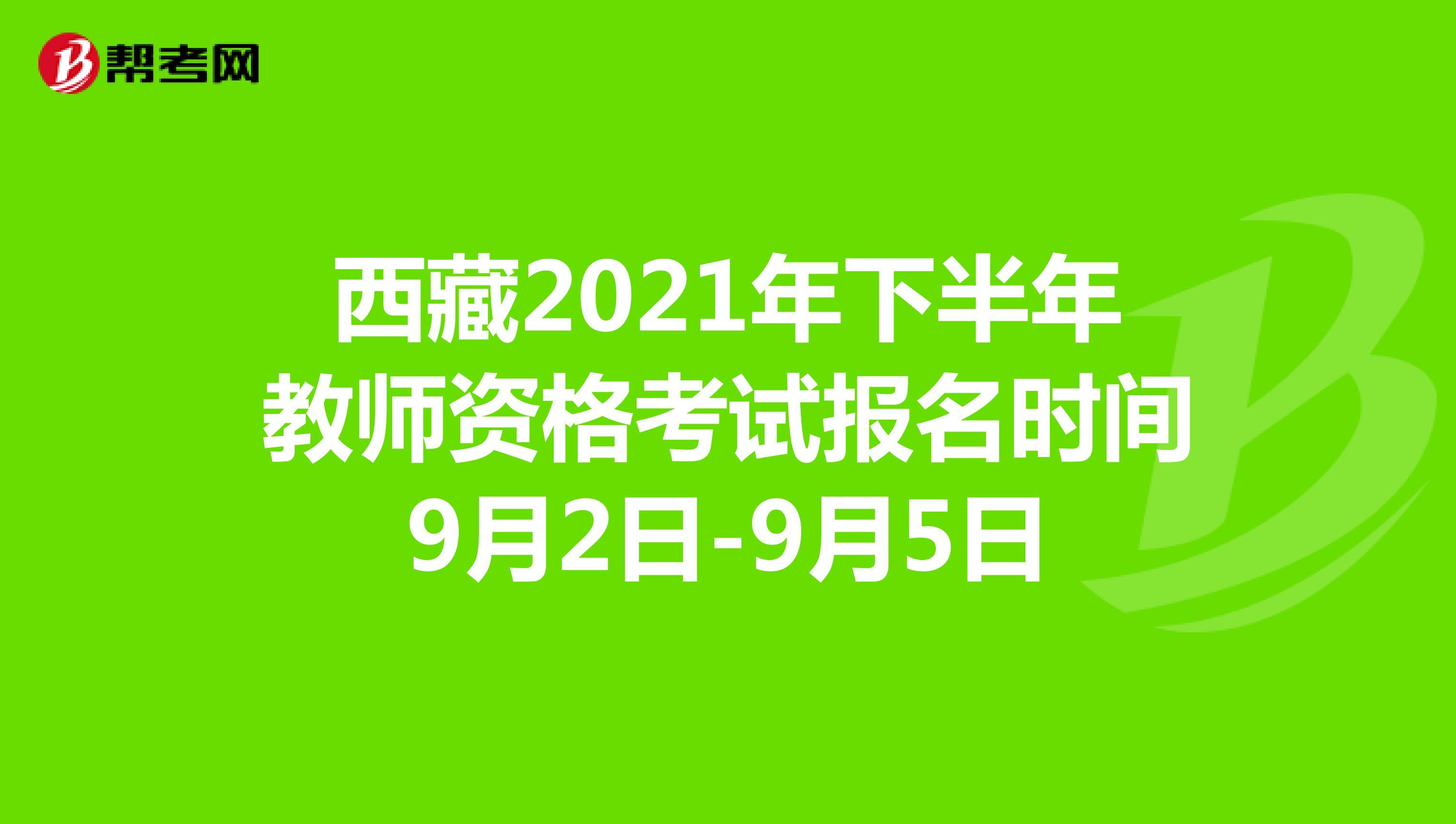 西藏2021年下半年教师资格考试报名时间9月2日-9月5日