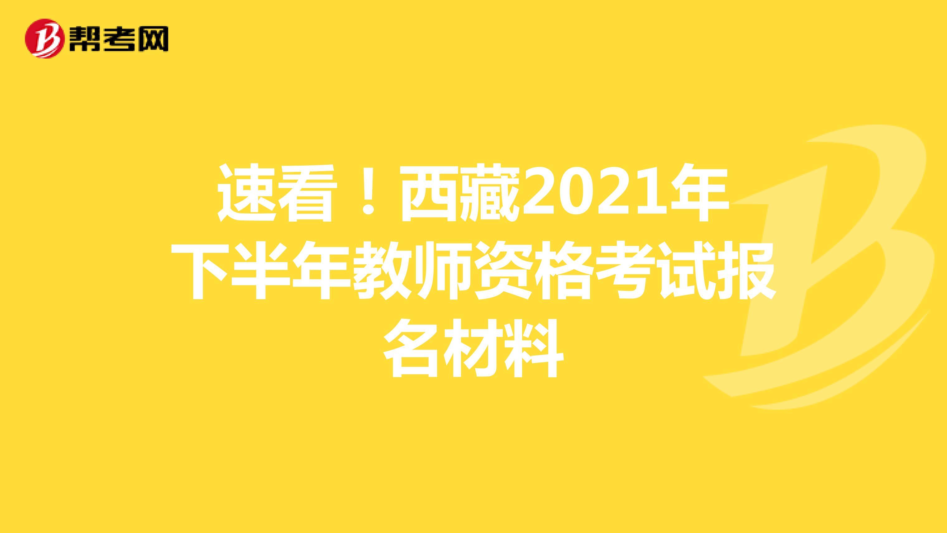 速看!西藏2021年下半年教师资格考试报名材料
