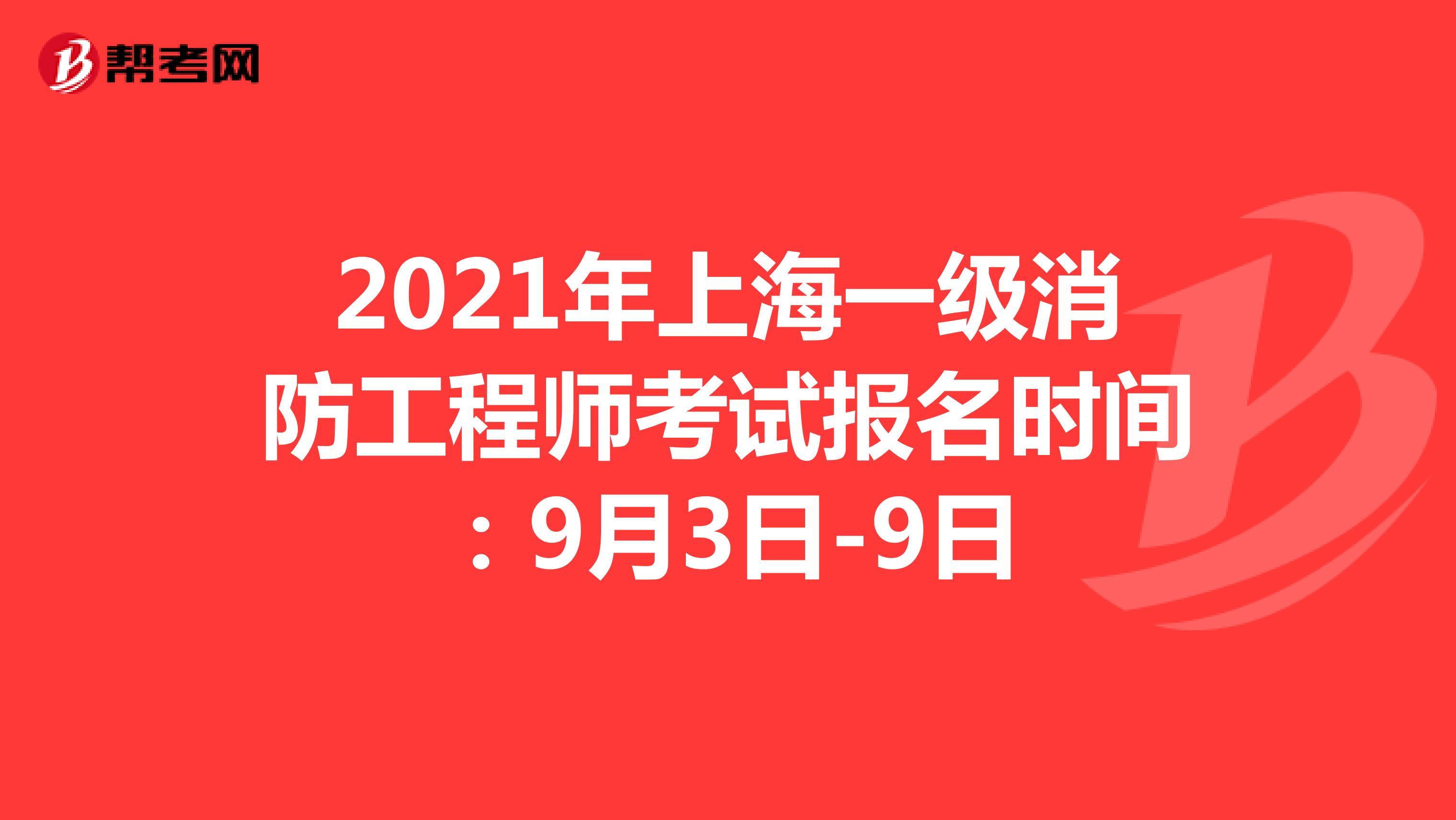 2021年上海一级消防工程师考试报名时间:9月3日-9日