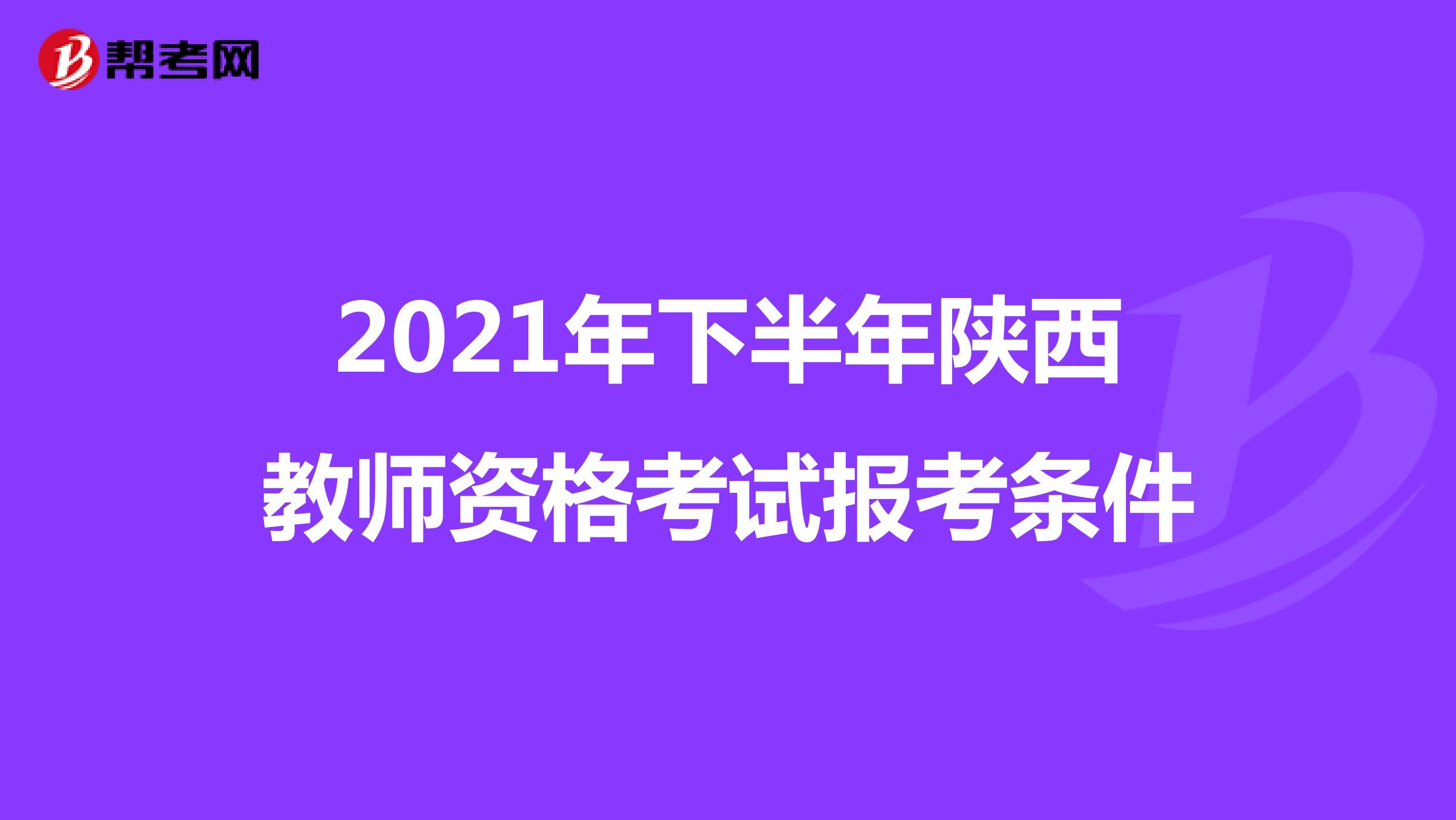 2021年下半年陕西教师资格考试报考条件
