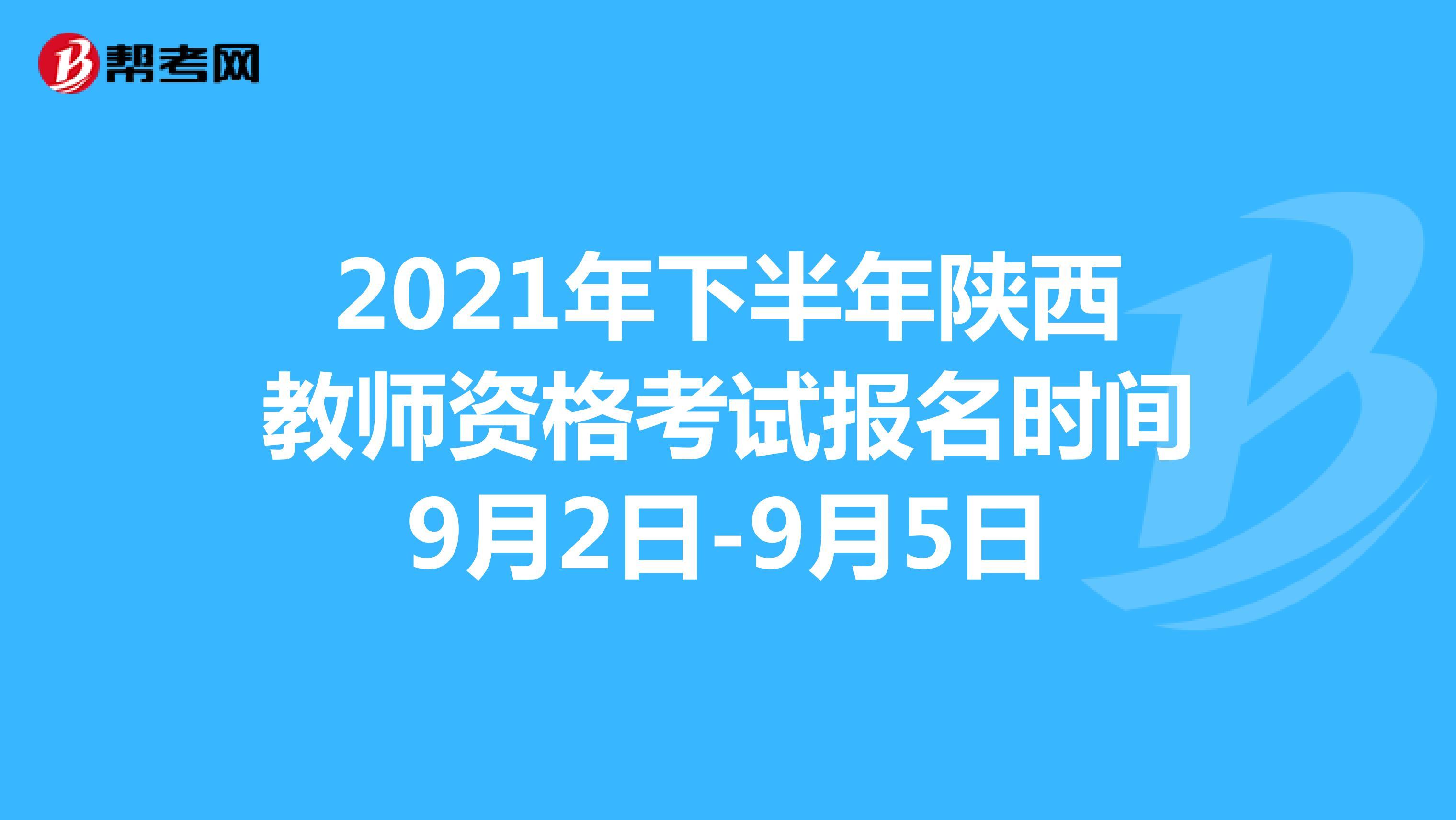 2021年下半年陕西教师资格考试报名时间9月2日-9月5日