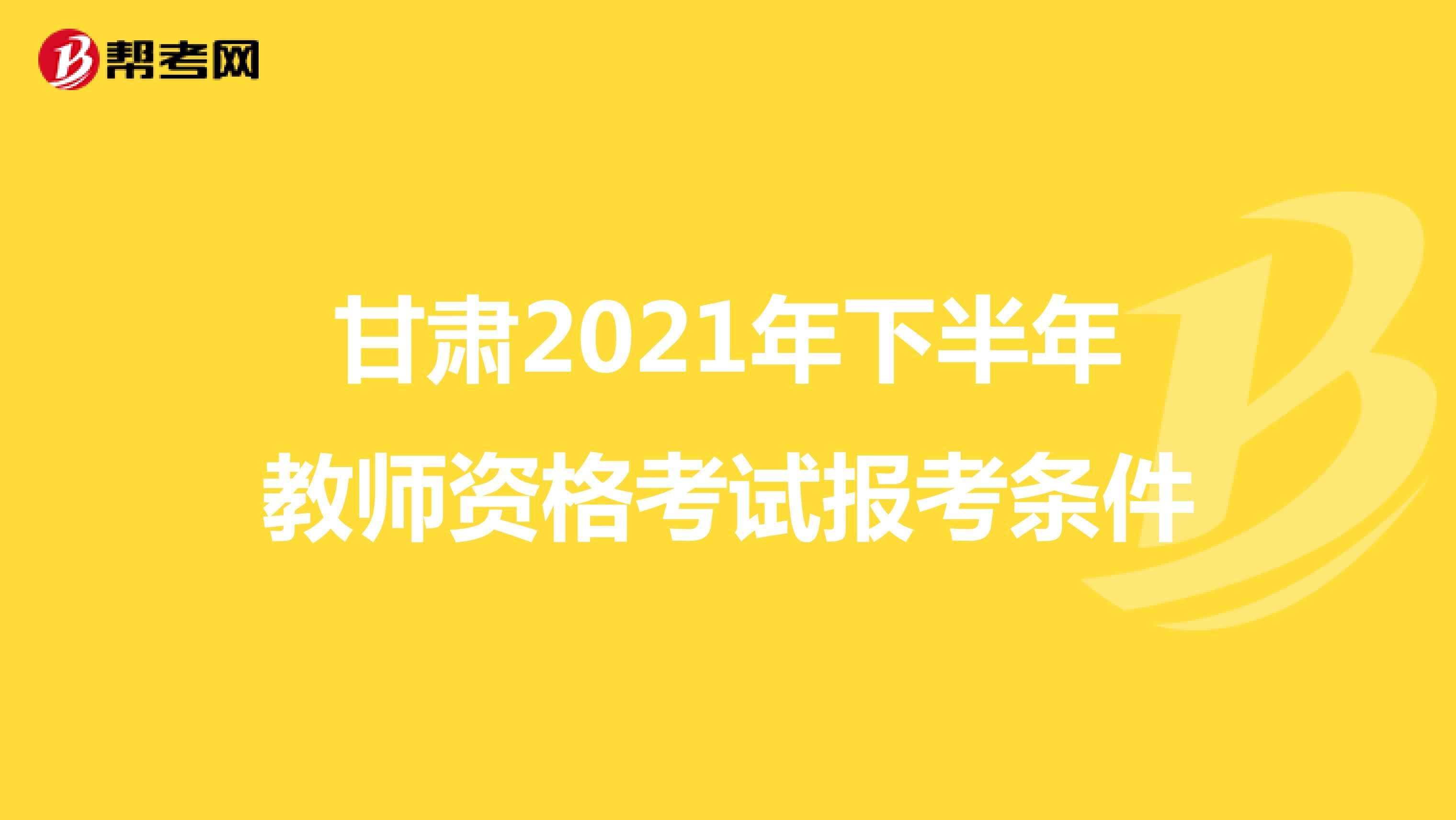 甘肃2021年下半年教师资格考试报考条件