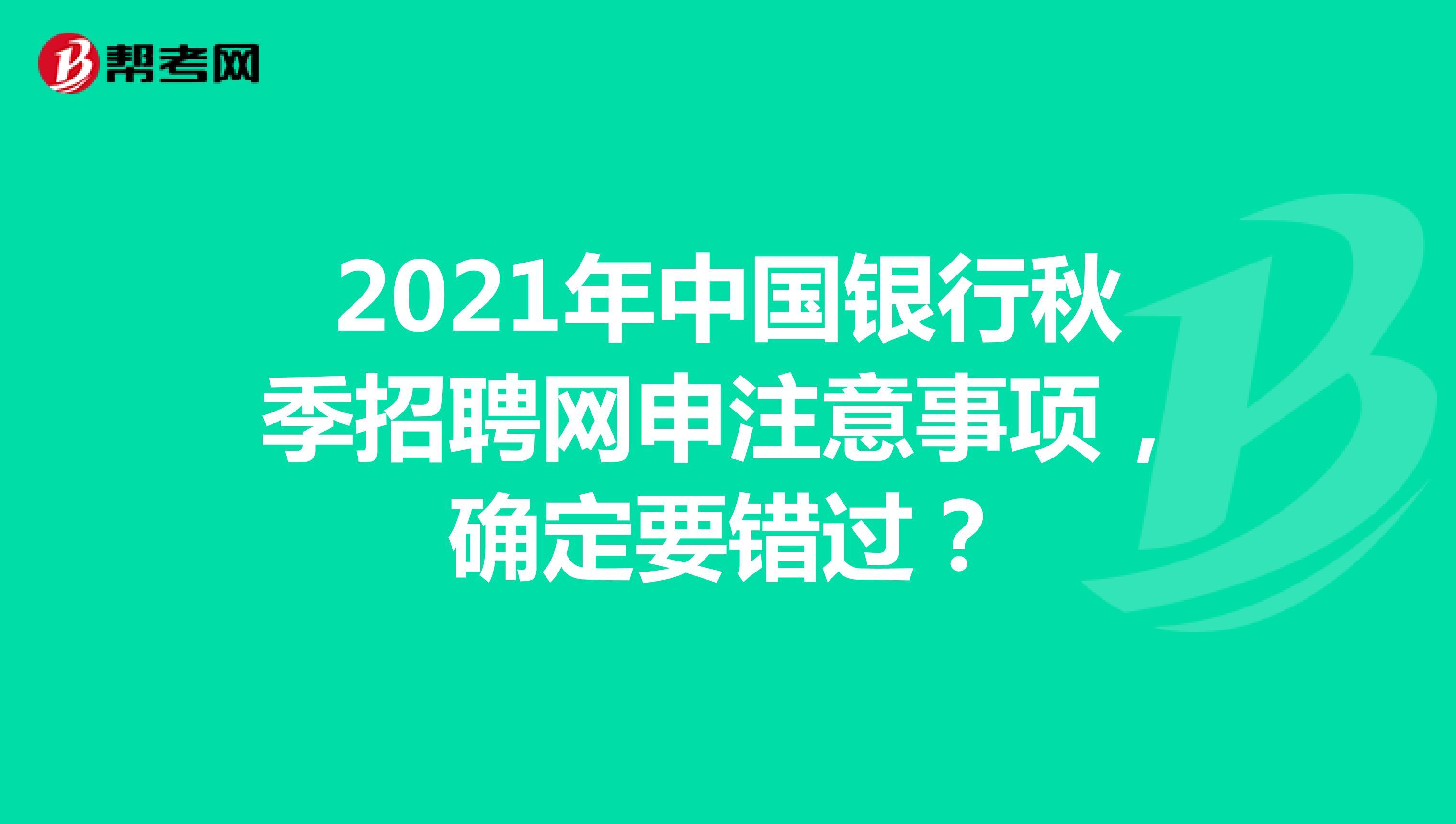 2021年中国银行秋季招聘网申注意事项,确定要错过?