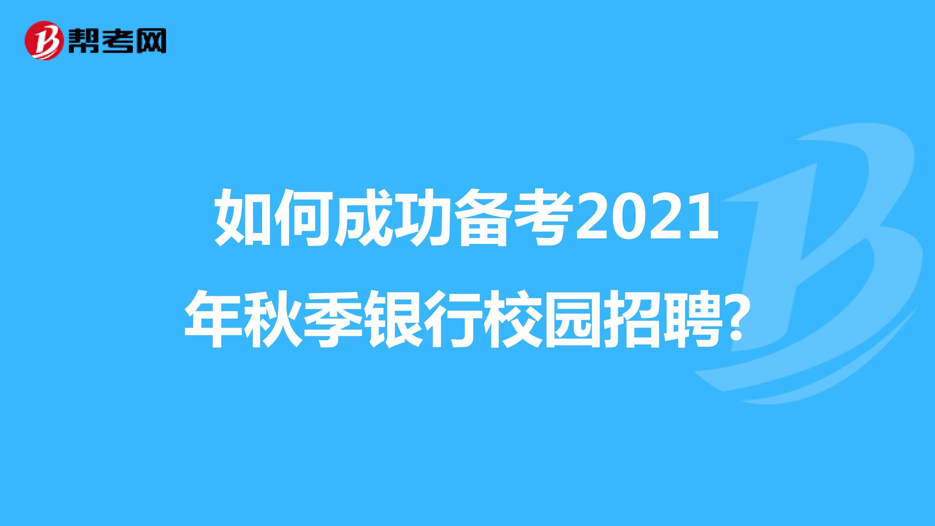 如何成功备考2021年秋季银行校园招聘?