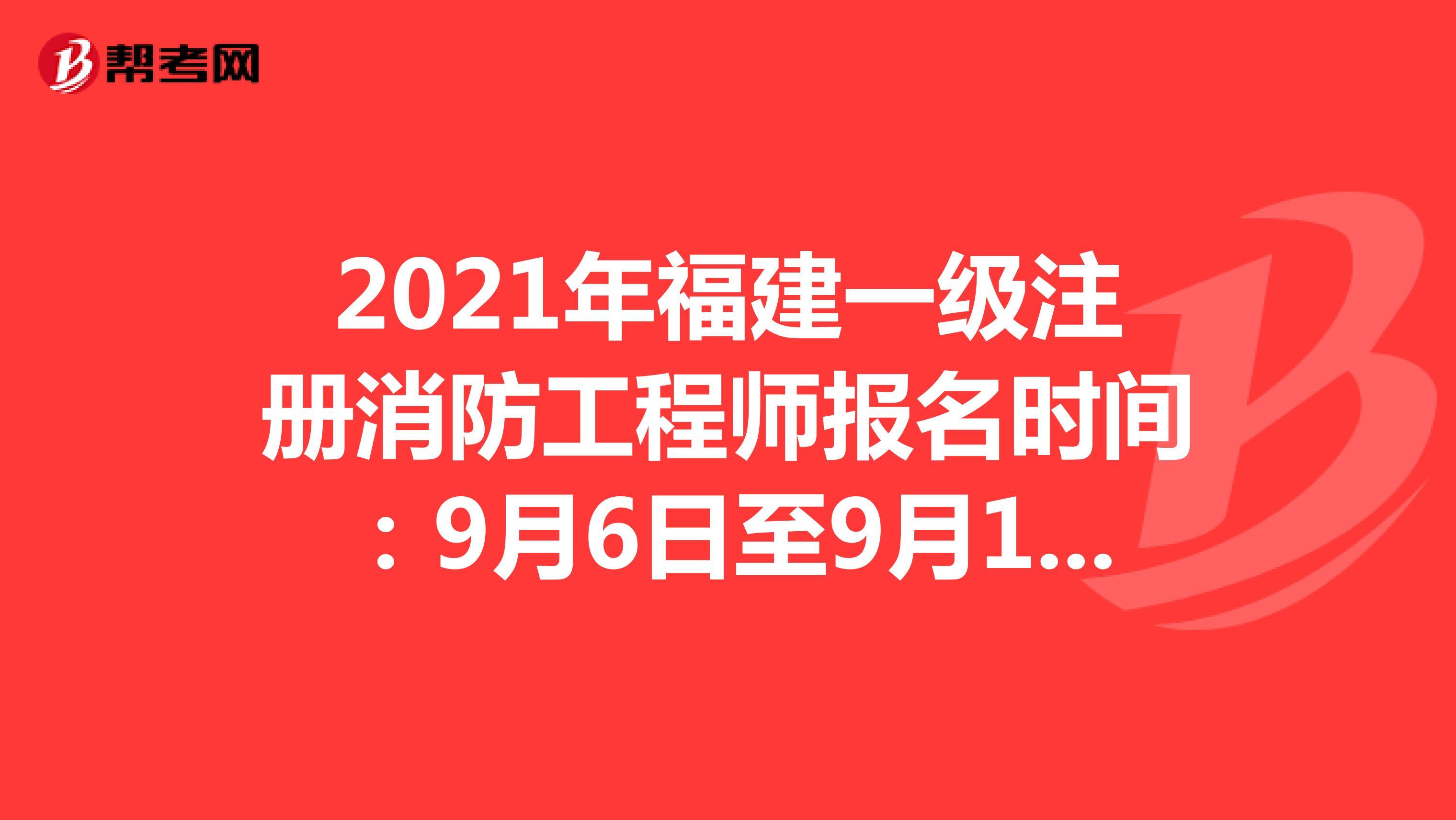 2021年福建一级注册消防工程师报名时间:9月6日至9月15日