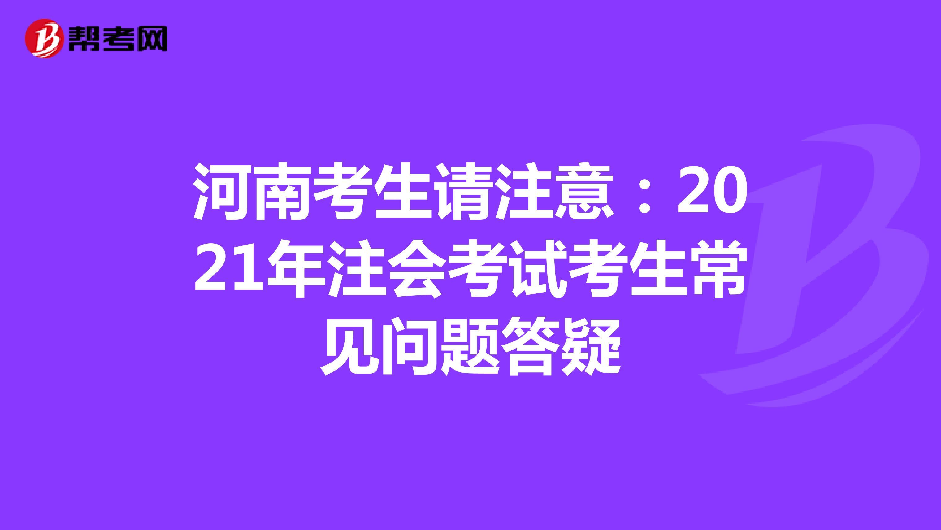 河南考生请注意:2021年注会考试考生常见问题答疑
