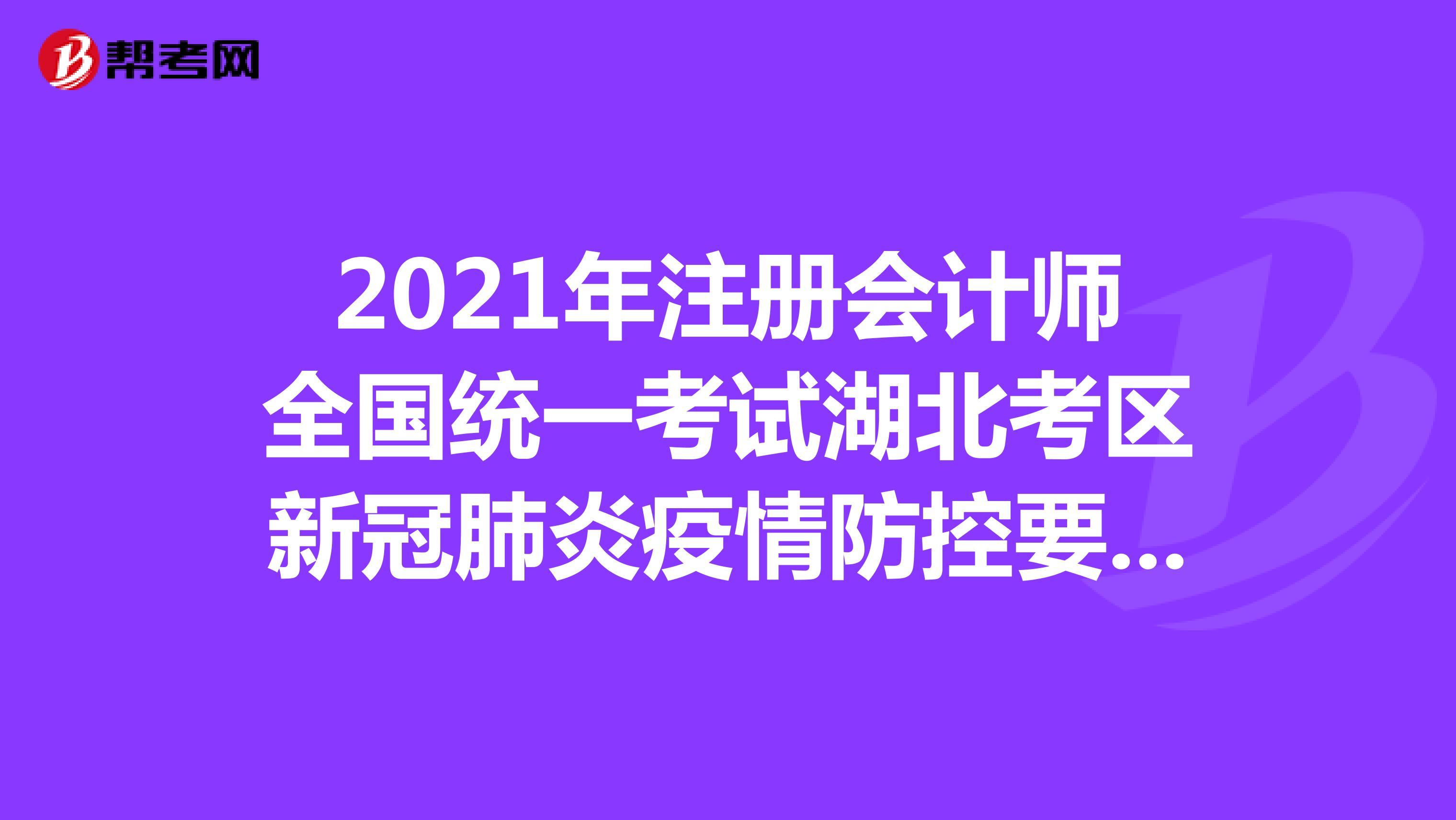 2021年注册会计师全国统一考试湖北考区新冠肺炎疫情防控要求考生告知书