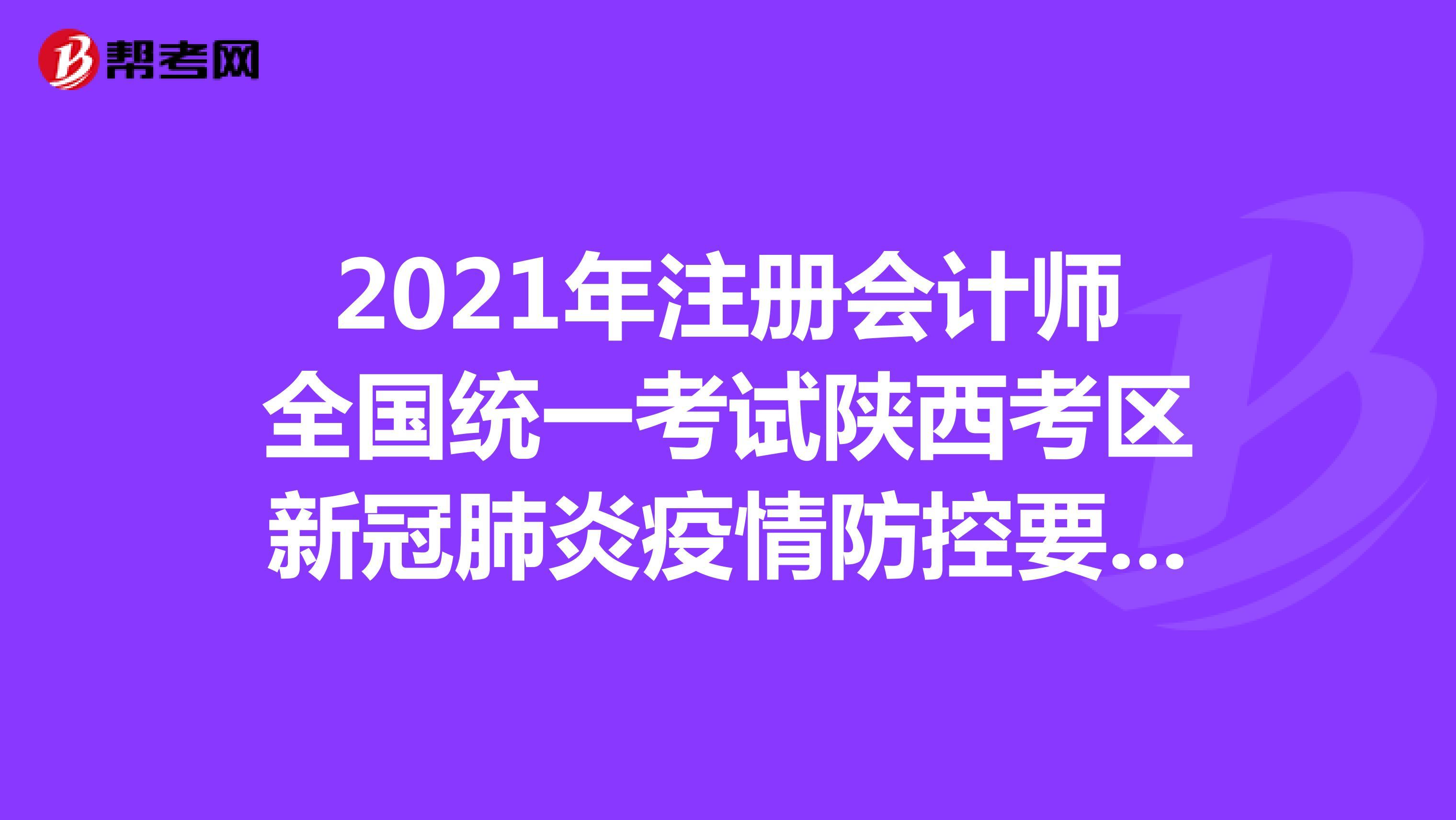 2021年注册会计师全国统一考试陕西考区新冠肺炎疫情防控要求考生告知书