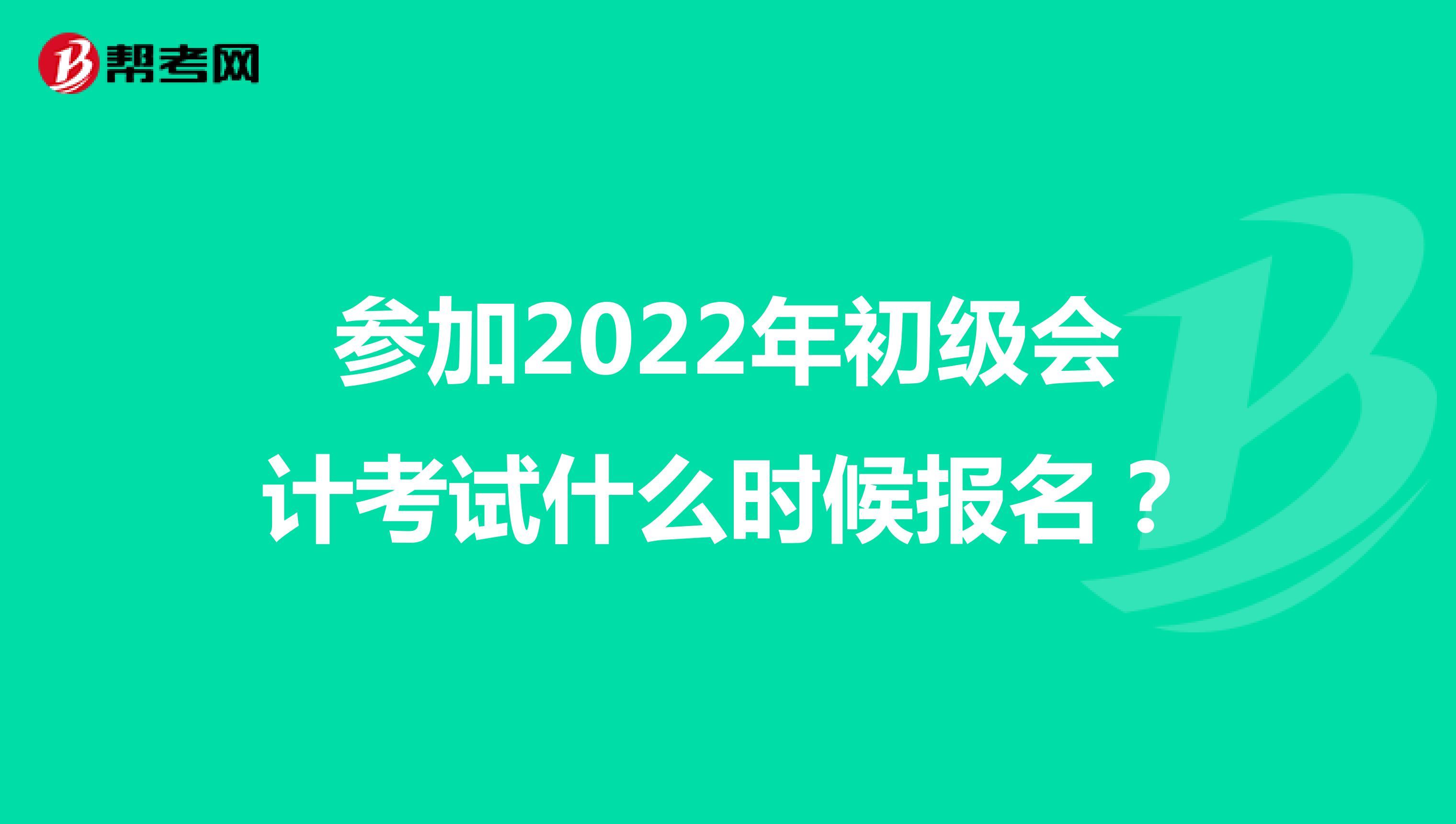 参加2022年初级会计考试什么时候报名?
