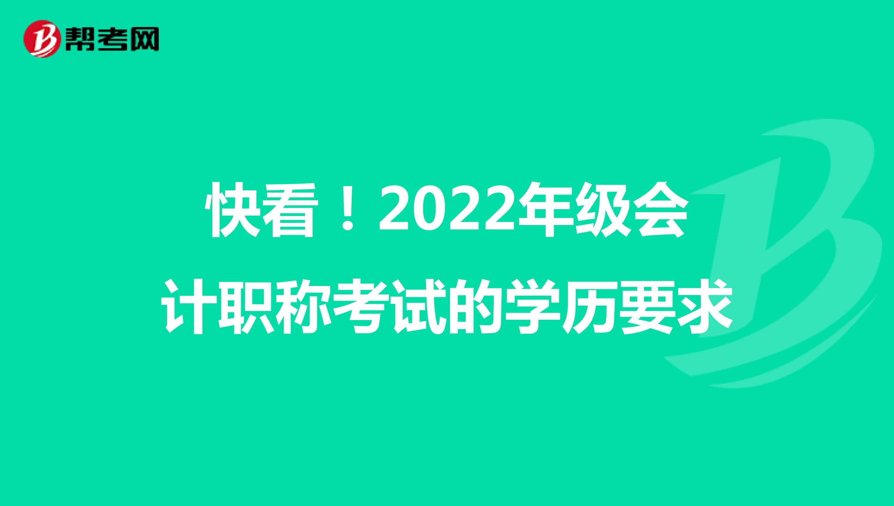 快看!2022年级会计职称考试的学历要求