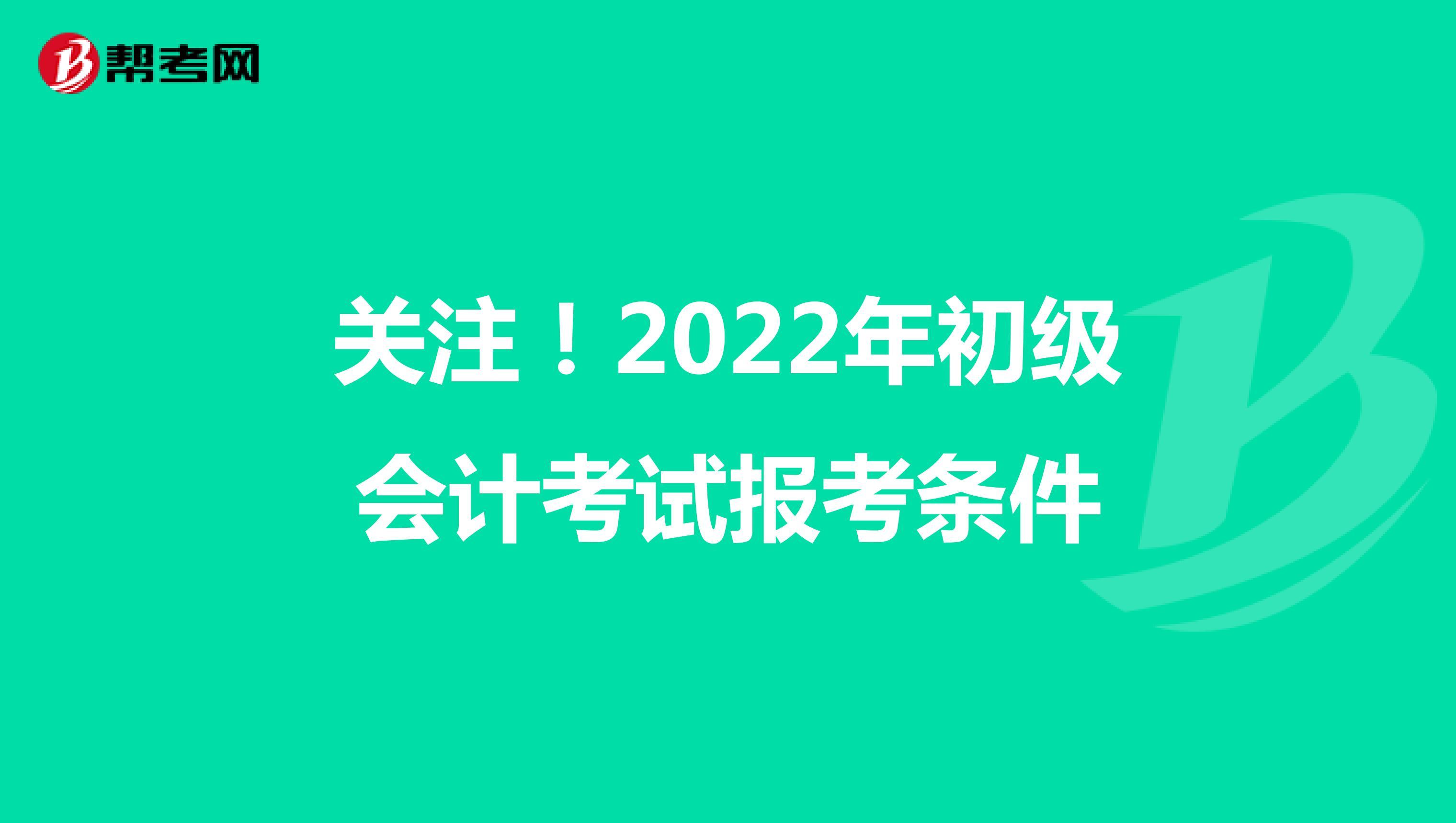 关注!2022年初级会计考试报考条件