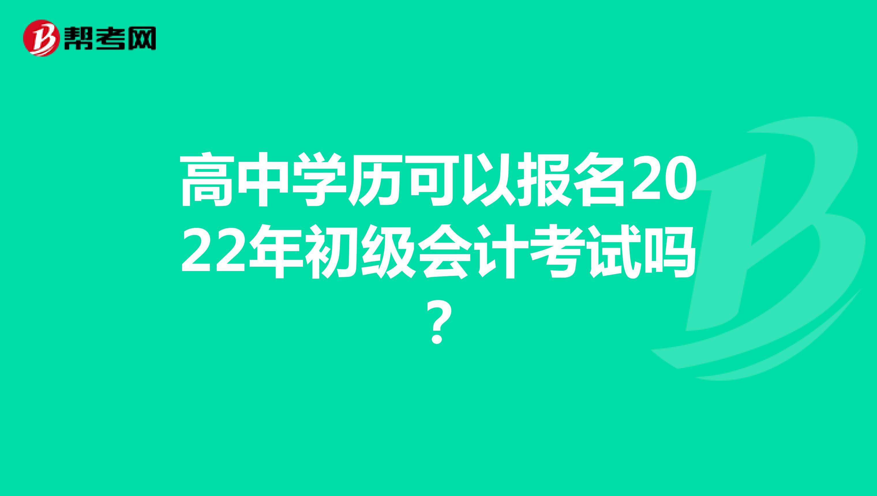 高中学历可以报名2022年初级会计考试吗?