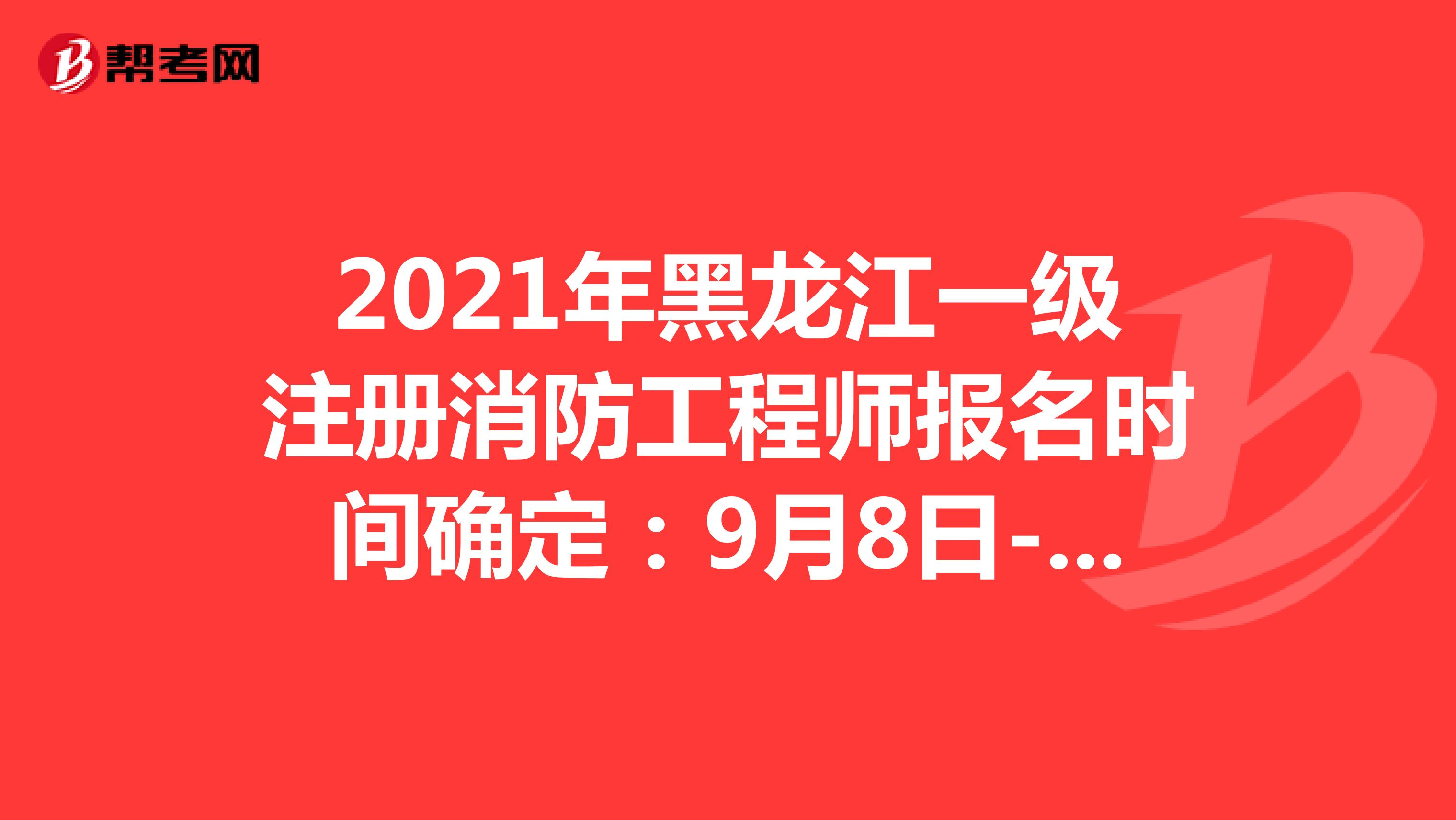 2021年黑龙江一级注册消防工程师报名时间确定:9月8日-9月14日