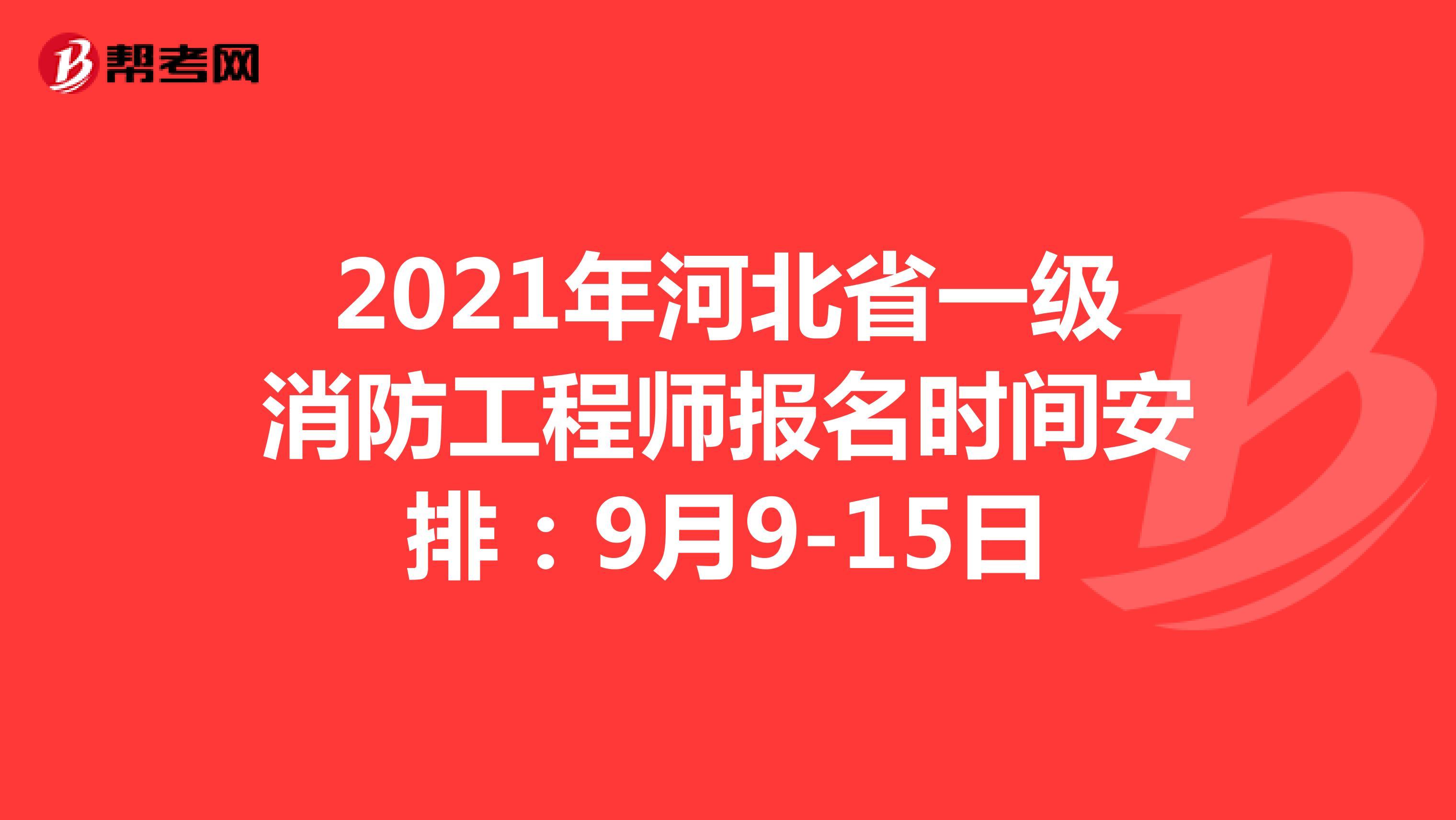 2021年河北省一级消防工程师报名时间安排:9月9-15日