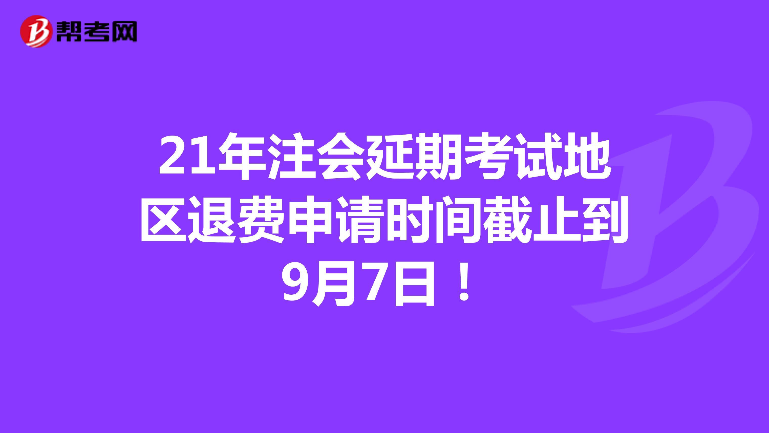 21年注会延期考试地区退费申请时间截止到9月7日!
